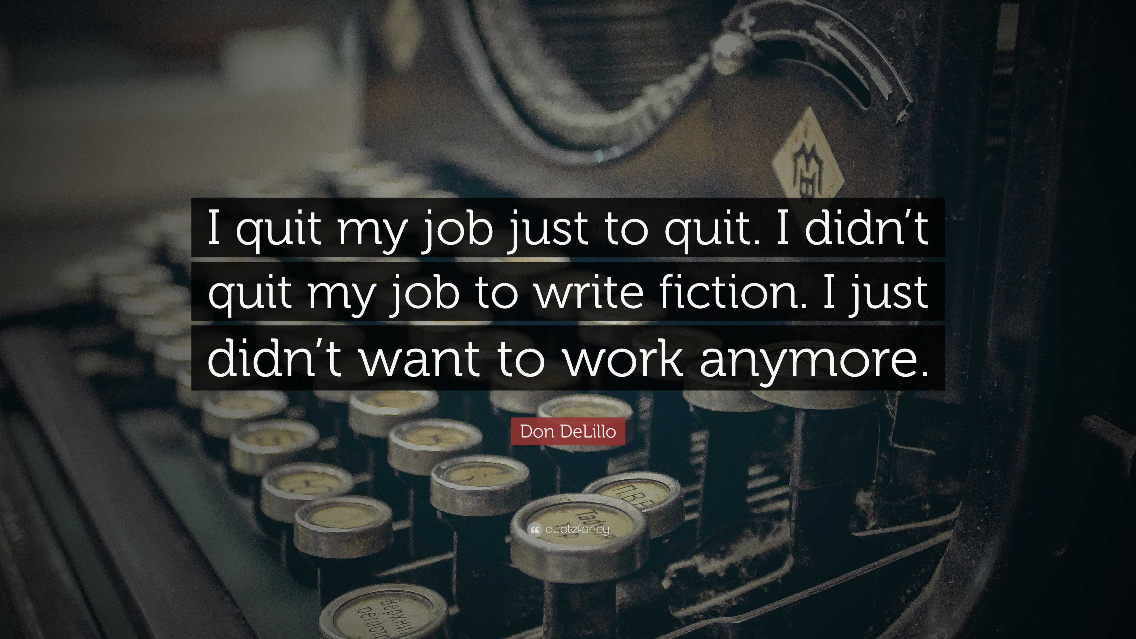 Don Delillo Quote I Quit My Job Just To Quit I Didnt Quit My Job