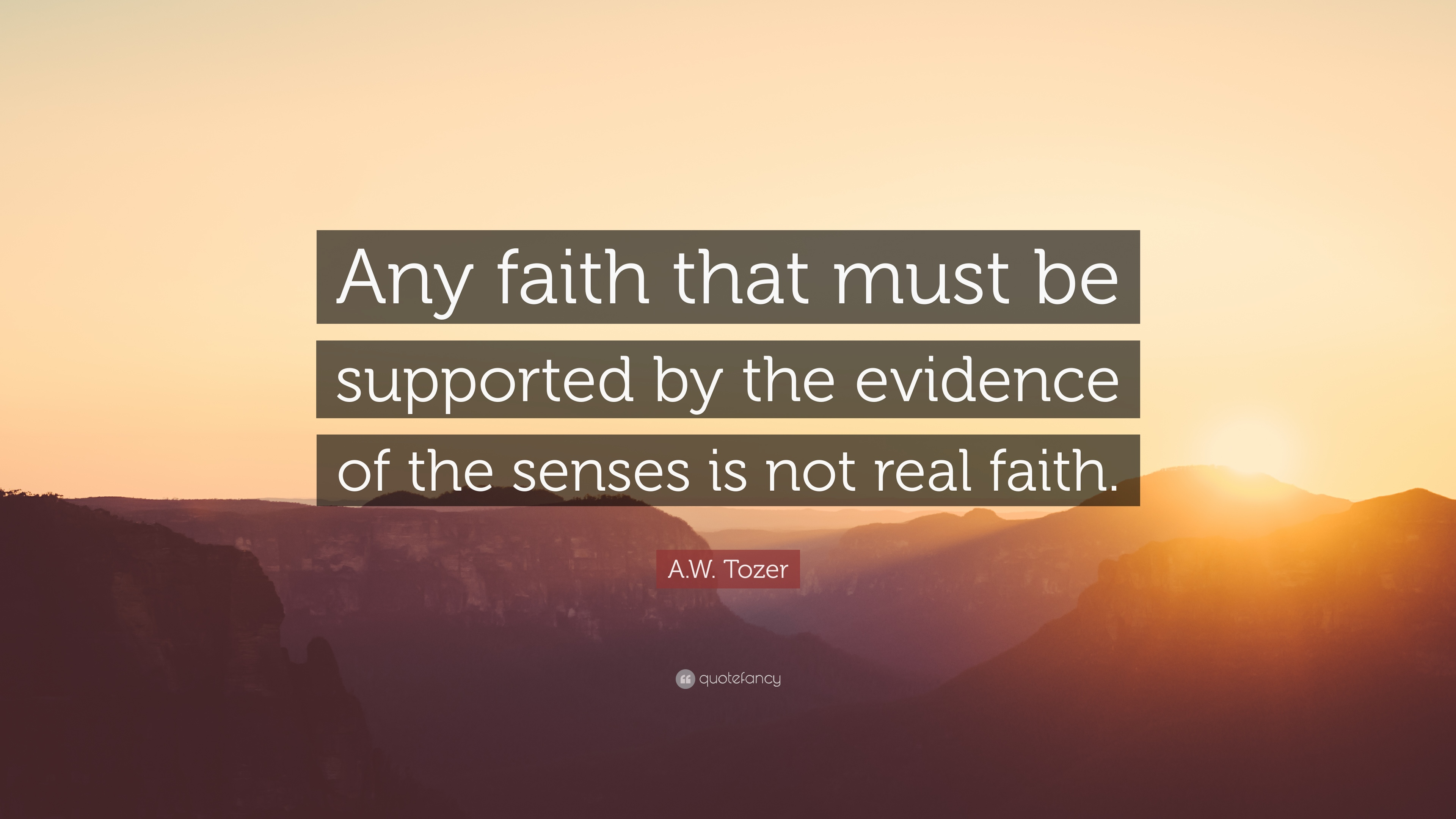 "A W Tozer Quotes A.W. Tozer Quote: ""Any faith that must be supported by the  A W Tozer Quotes"