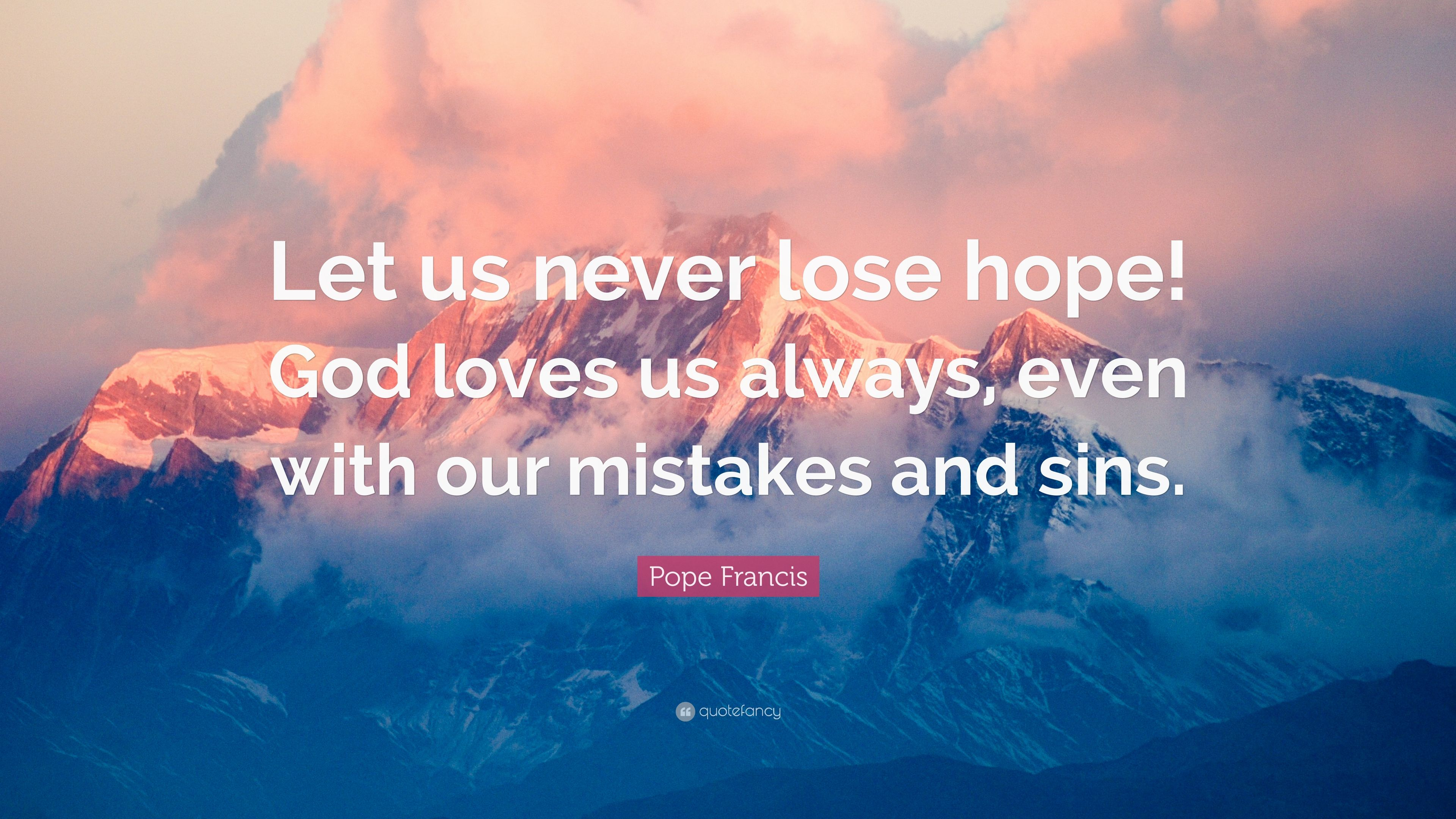 Pope Francis Quote Let Us Never Lose Hope God Loves Us Always Even With Our Mistakes And Sins 7 Wallpapers Quotefancy