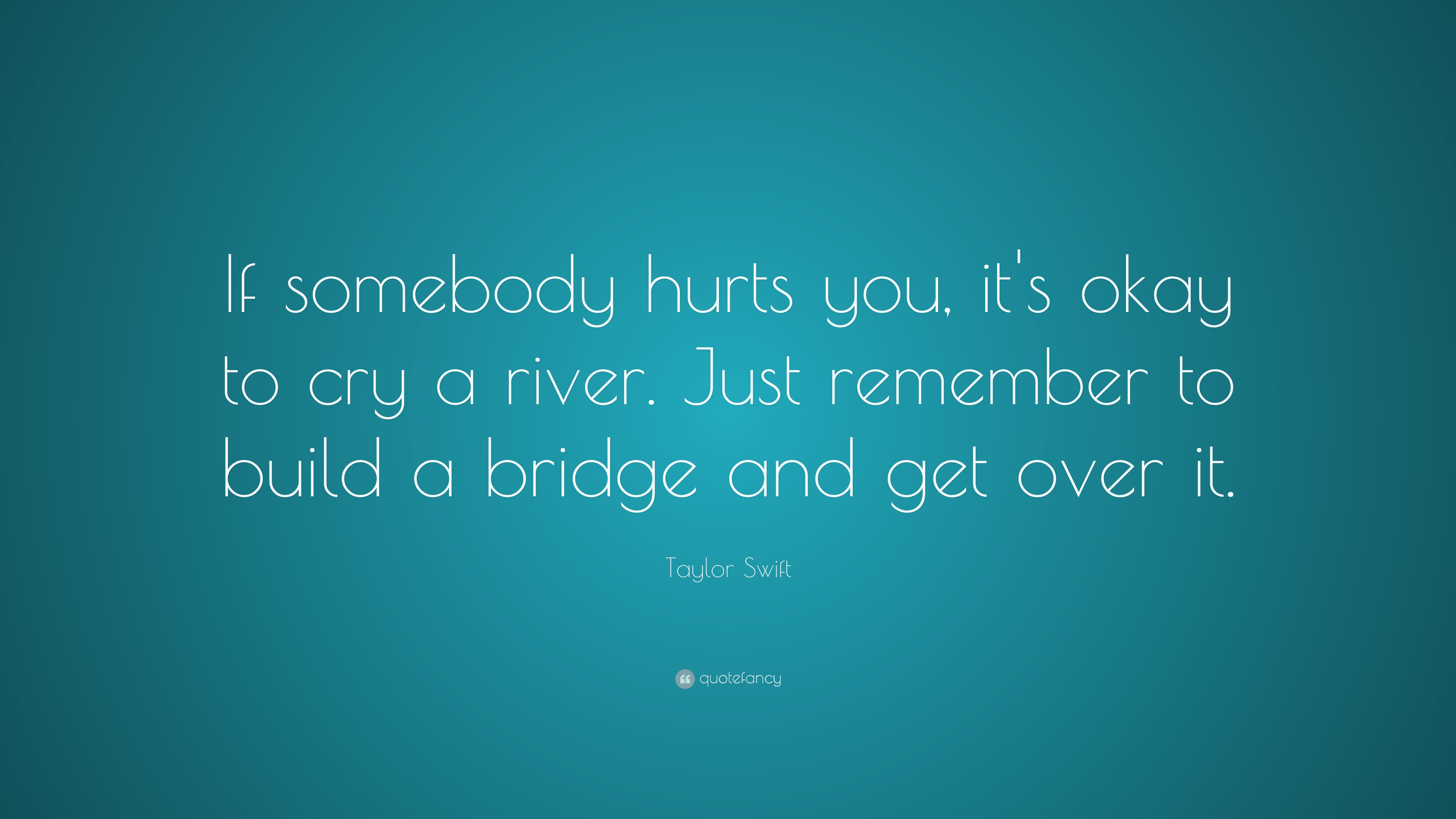 taylor swift quote if somebody hurts you it s okay to cry a river