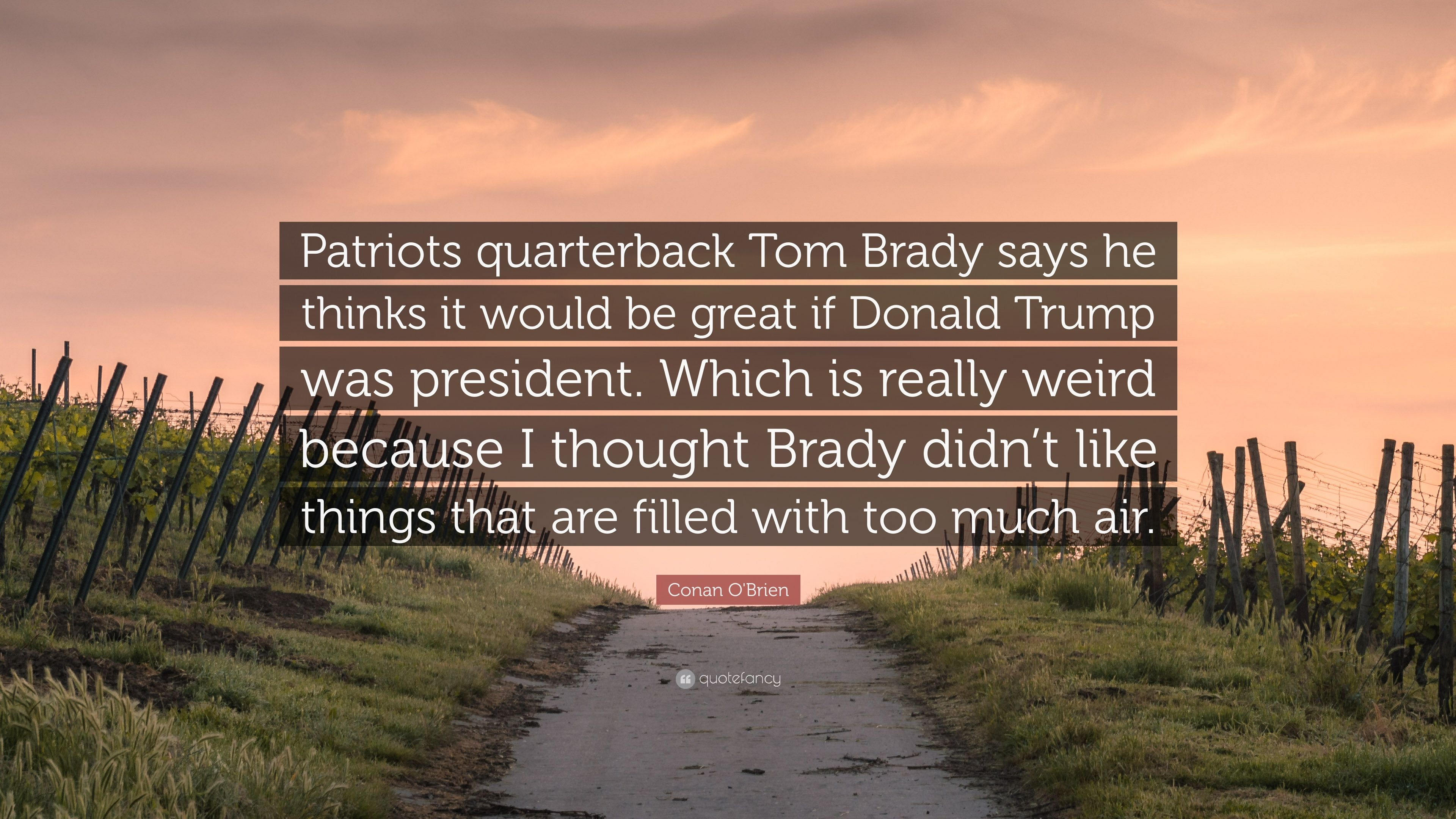 "46dea05a Conan O'Brien Quote: ""Patriots quarterback Tom Brady says he thinks ..."