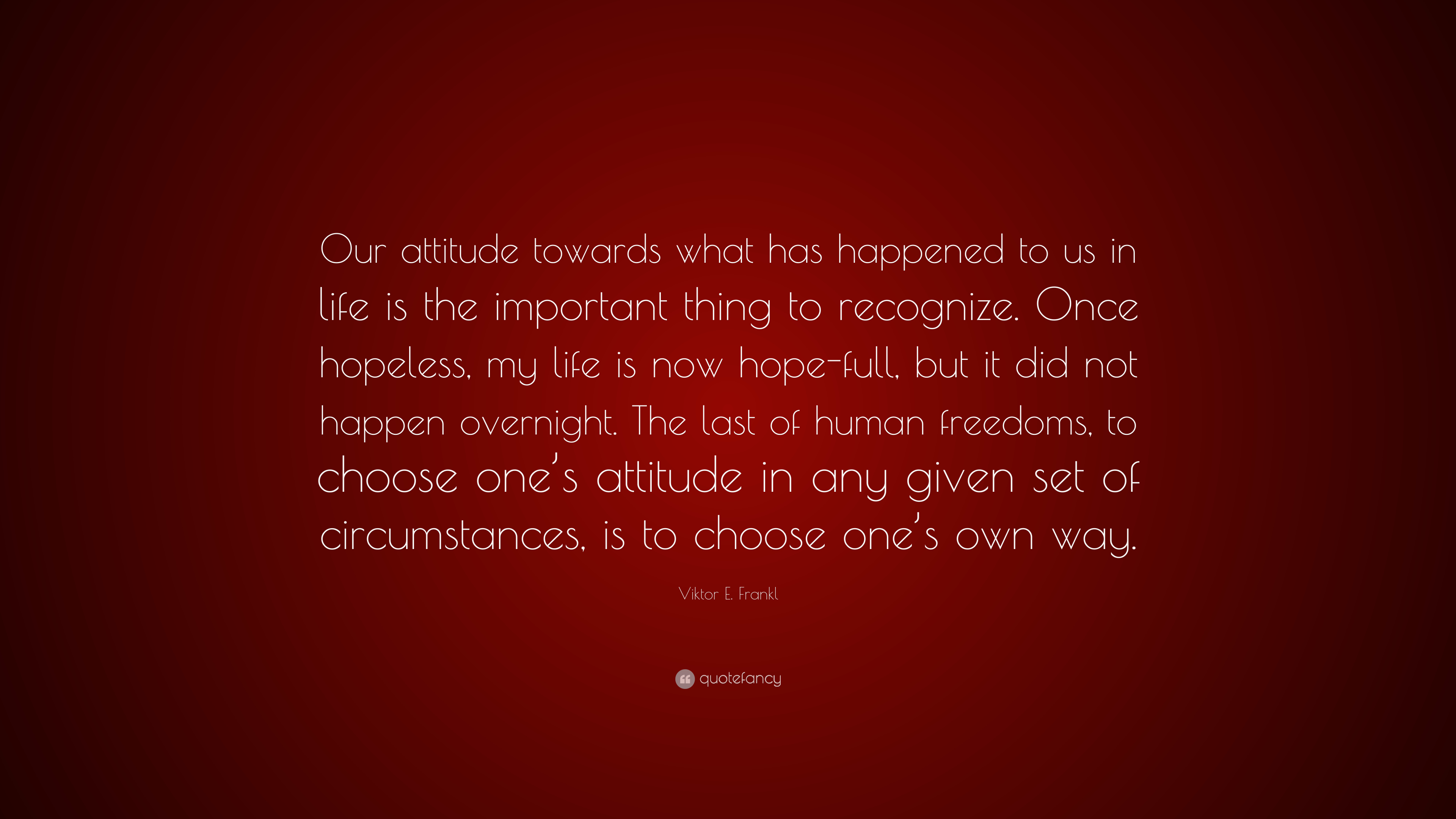 Viktor E Frankl Quote Our Attitude Towards What Has Happened To
