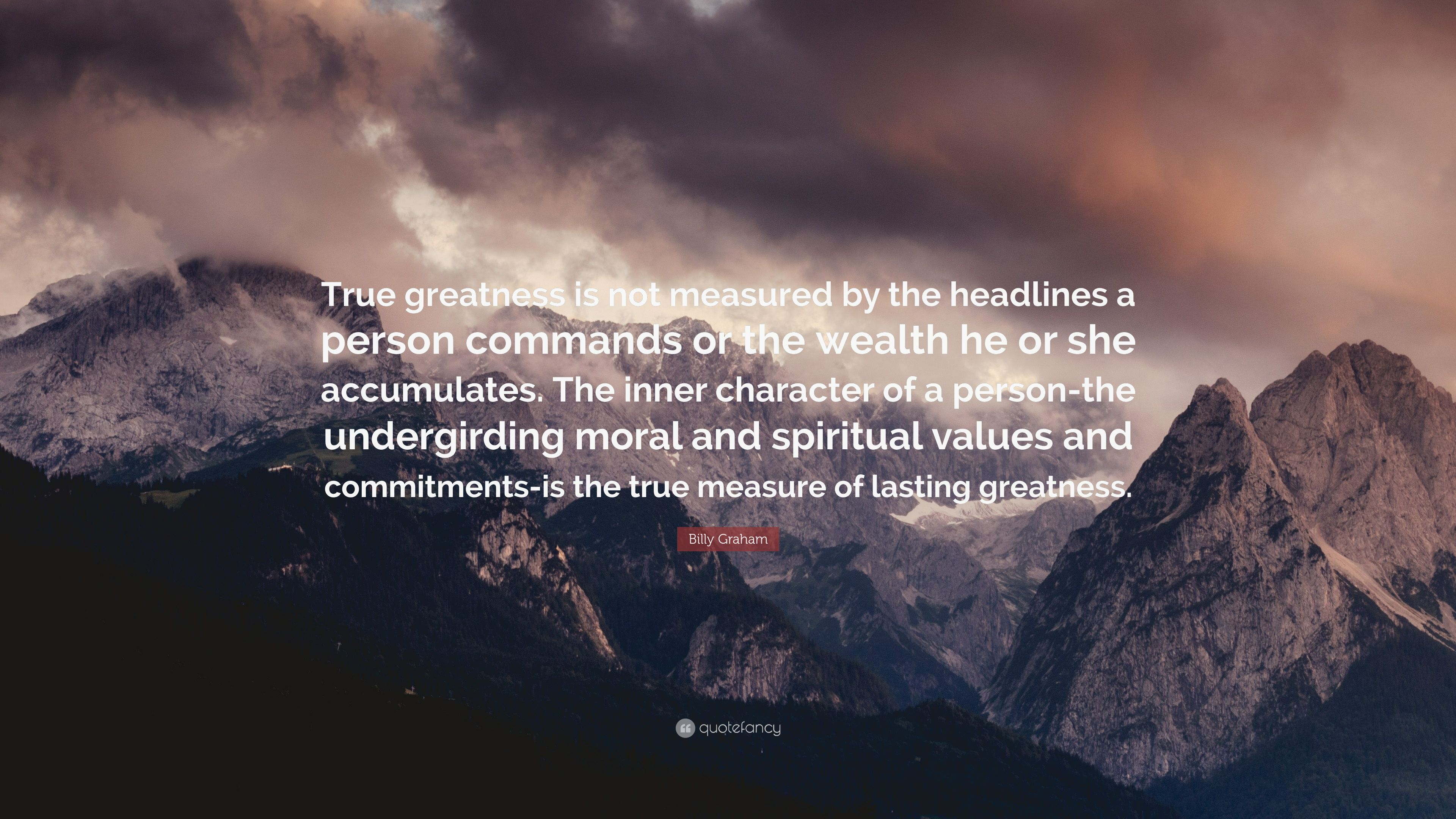 "Billy Graham Quote: ""True greatness is not measured by the"
