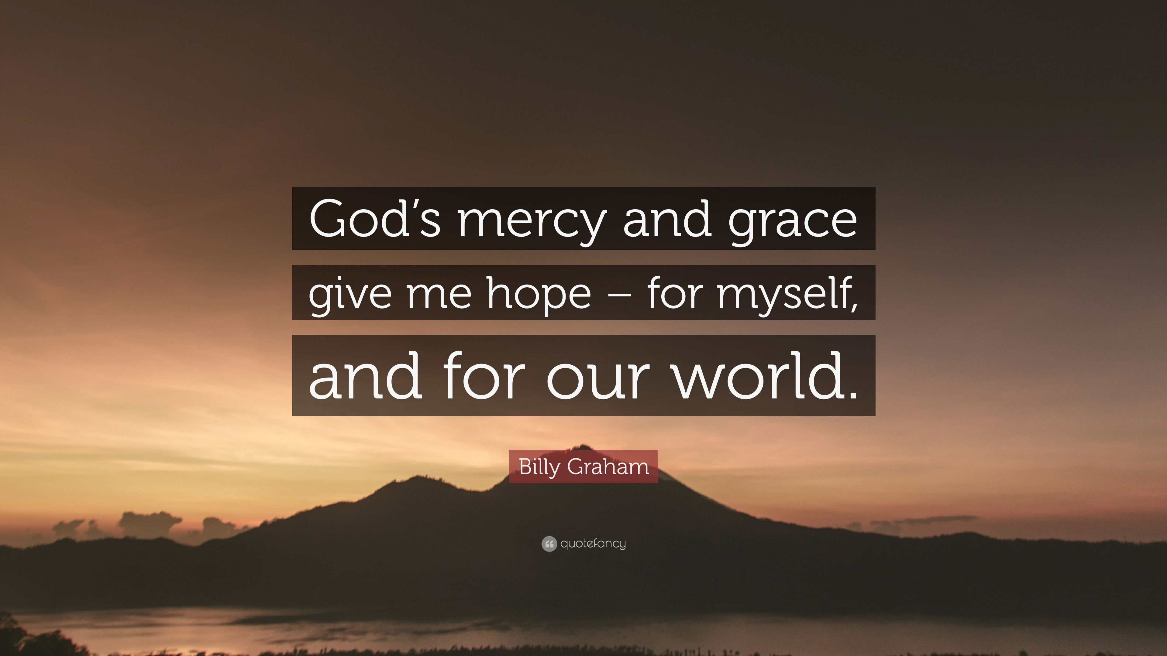 """Billy Graham Quote: """"God\'s mercy and grace give me hope ..."""