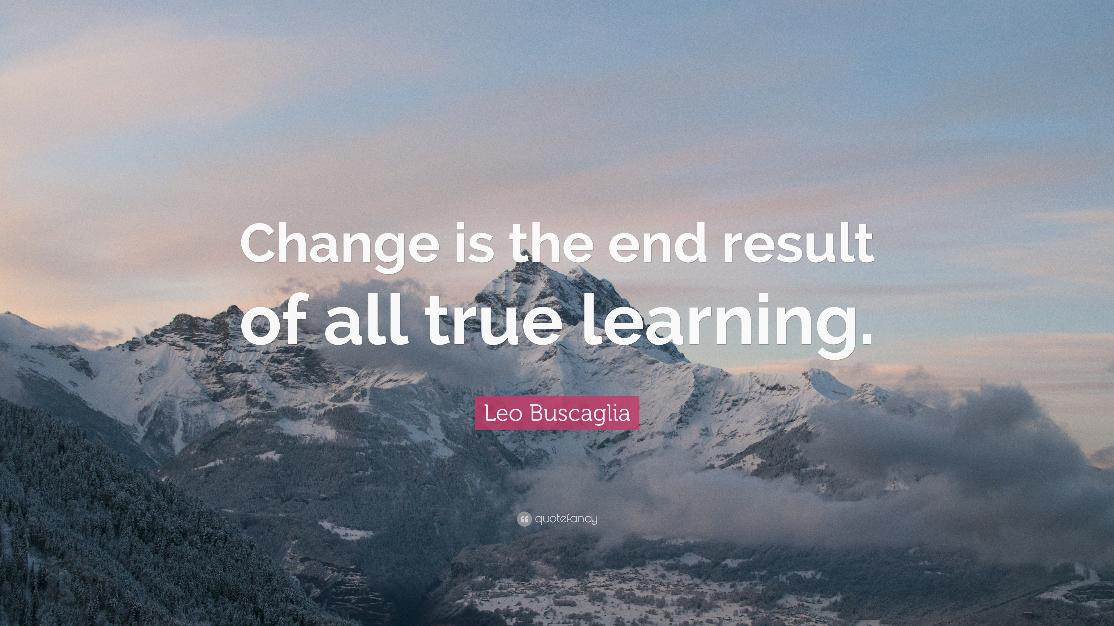 Leo Buscaglia Quote: Change is the end result of all true learning ...