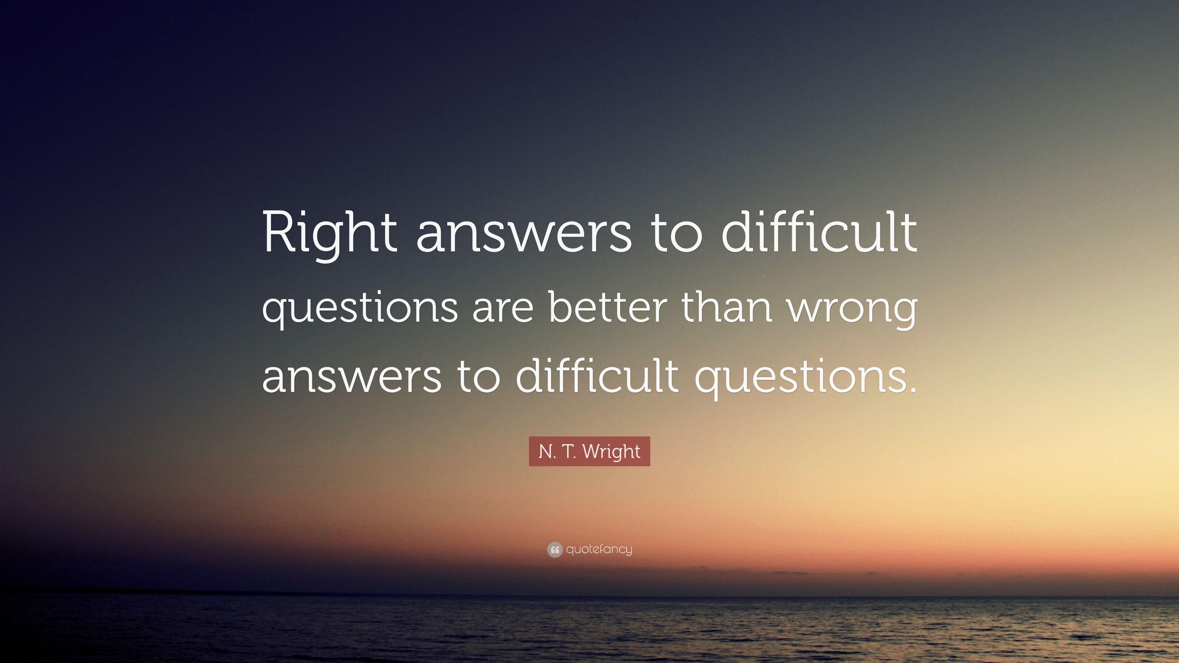 "N  T  Wright Quote: ""Right answers to difficult questions"