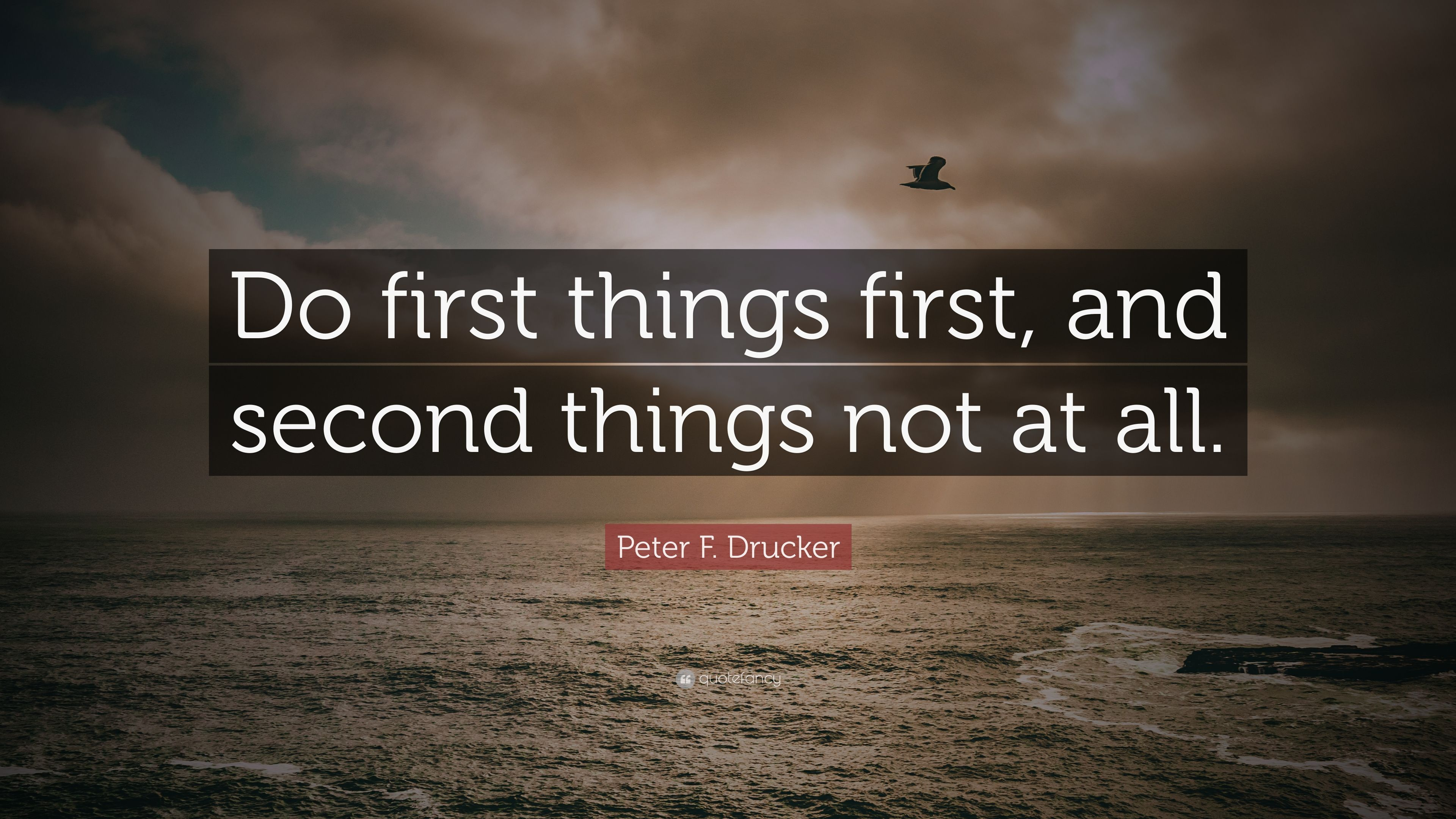 "Peter F. Drucker Quote: ""Do First Things First, And Second"