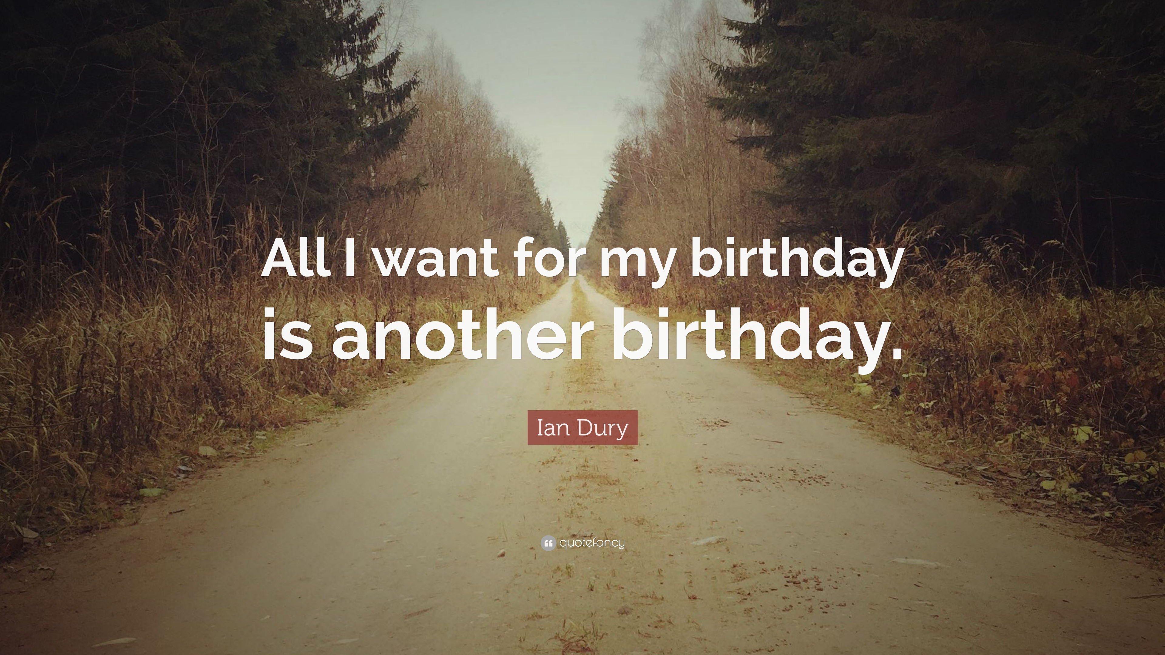 """Ian Dury Quote: """"All I want for my birthday is another birthday"""