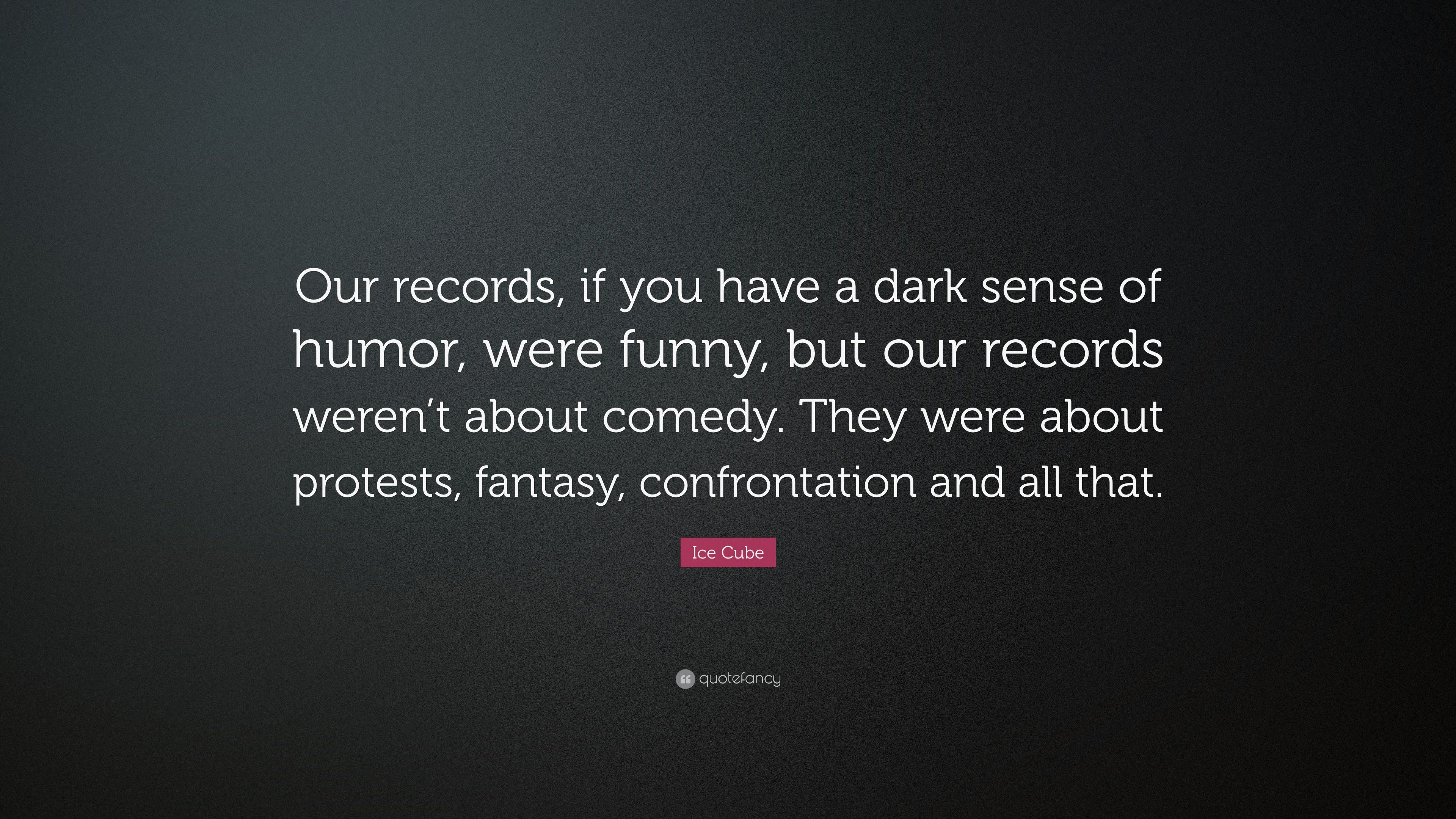 Ice Cube Quote Our Records If You Have A Dark Sense Of Humor