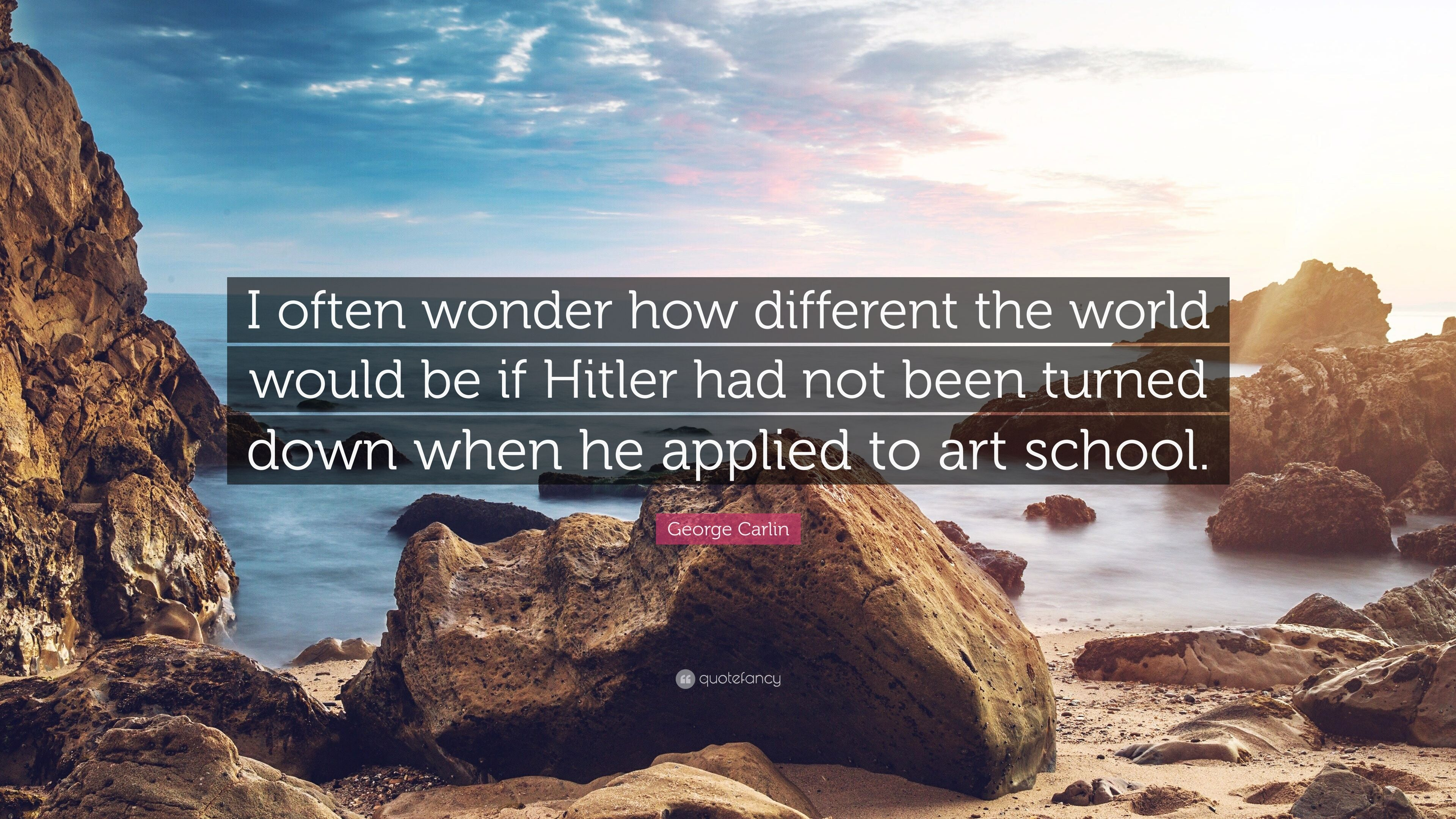 George Carlin Quote I Often Wonder How Different The World Would Be If Hitler Had Not Been Turned Down When He Applied To Art School 7 Wallpapers Quotefancy
