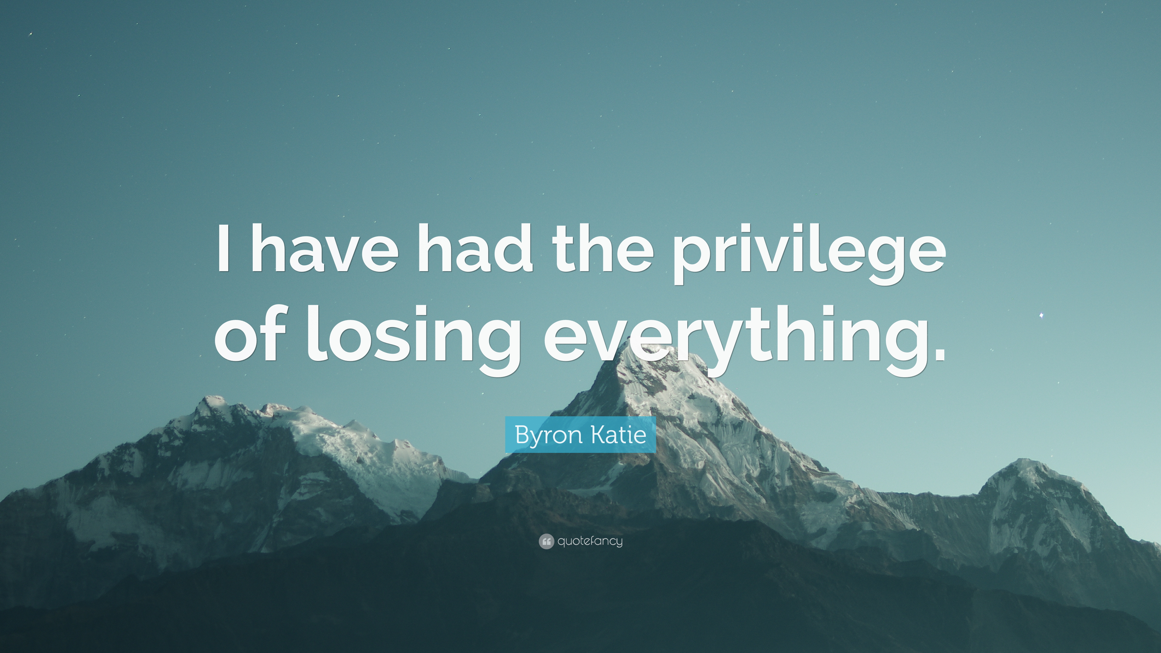 Byron Katie Quote I Have Had The Privilege Of Losing Everything