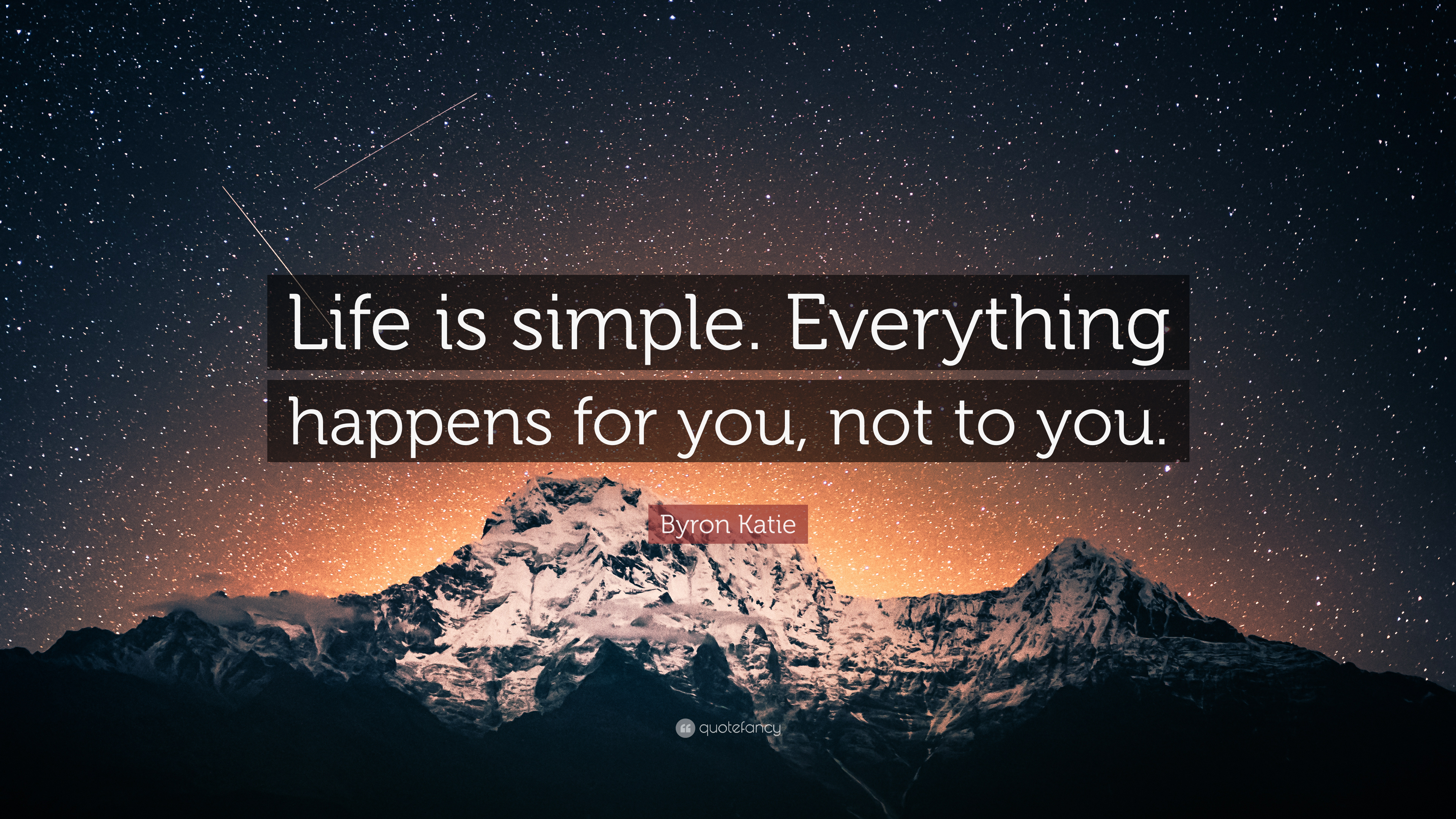 "Byron Katie Quote: ""Life is simple. Everything happens for you, not to you.""  (7 wallpapers) - Quotefancy"