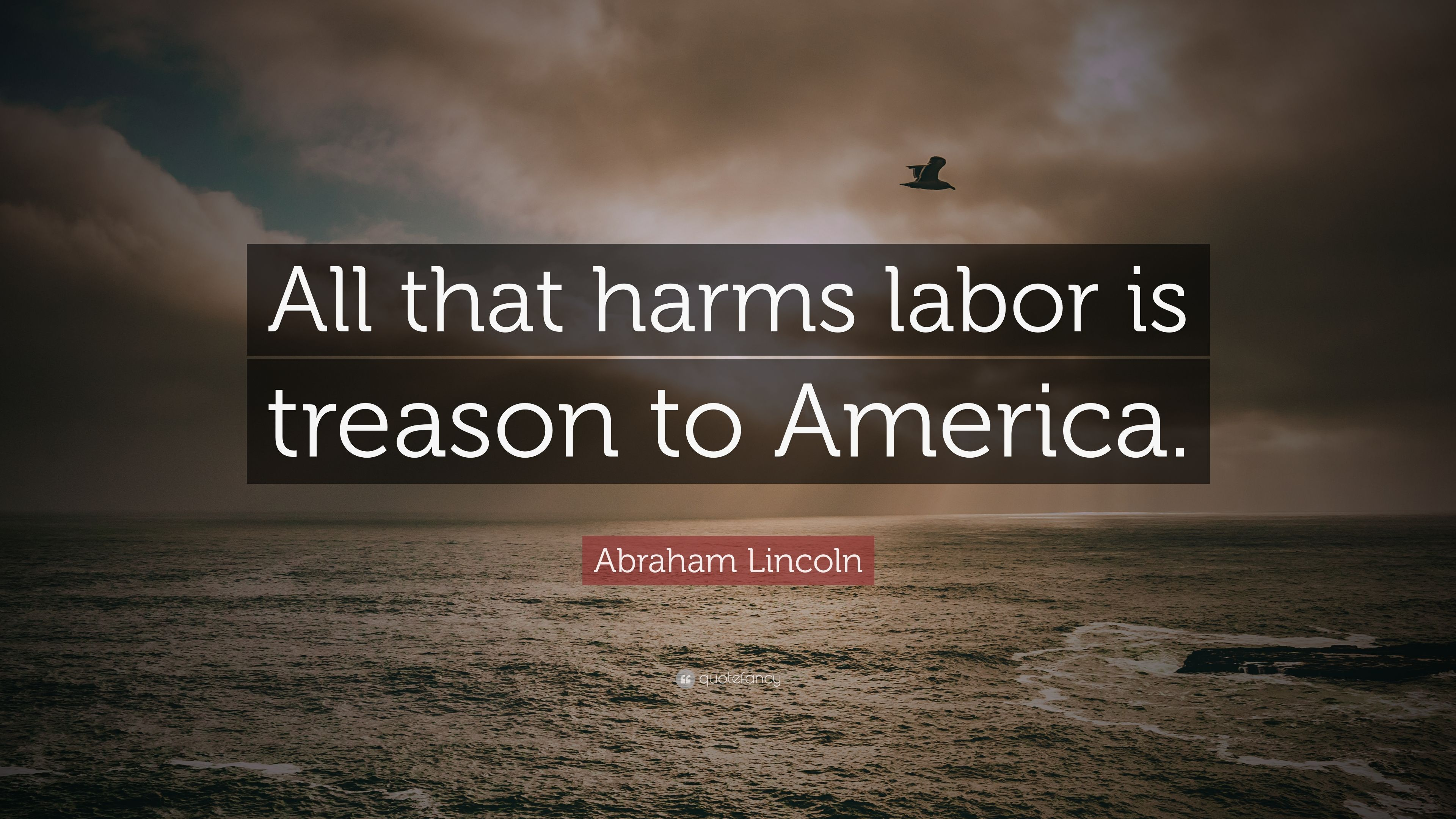Abraham Lincoln Quote All That Harms Labor Is Treason To America