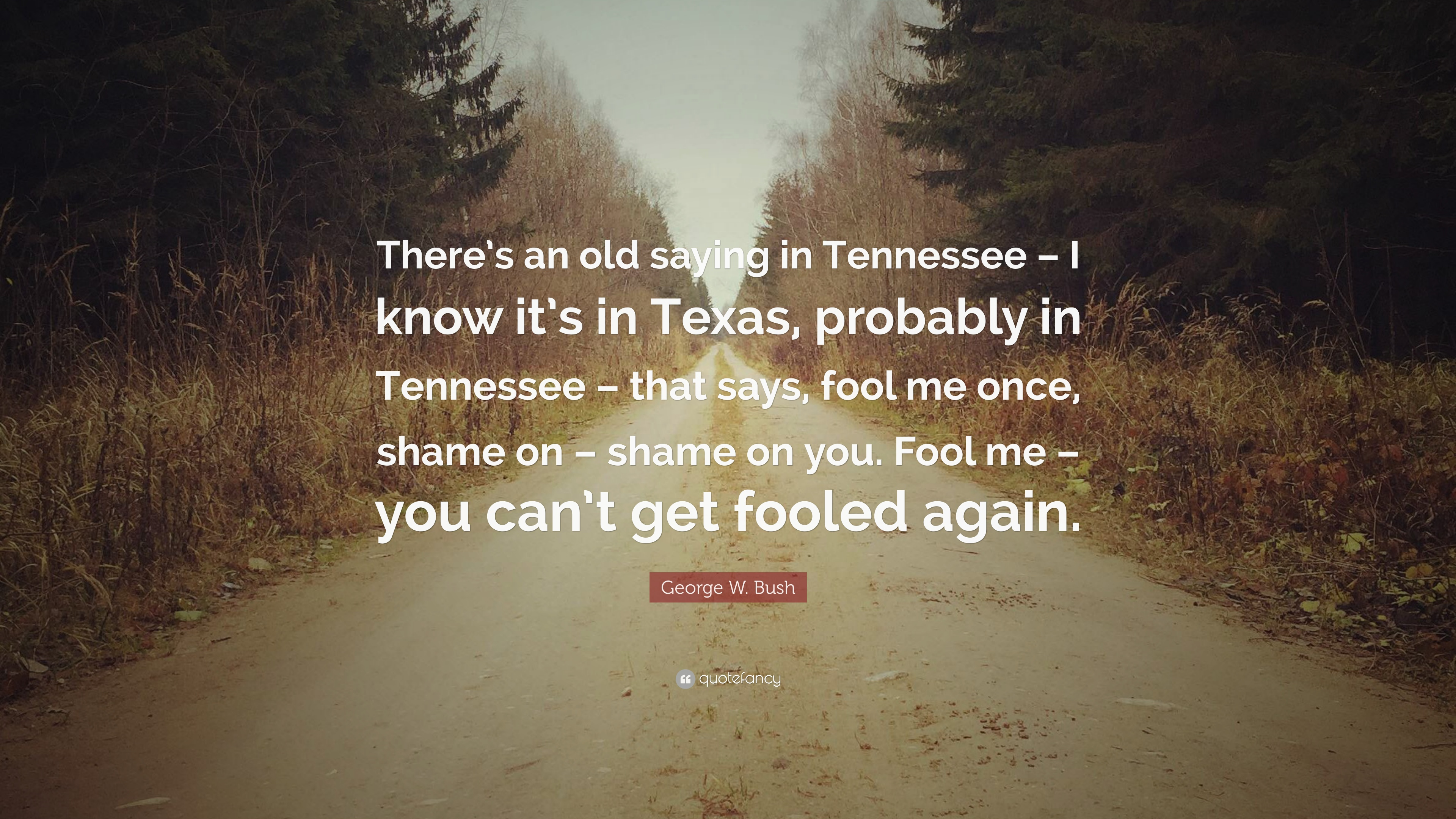 George W Bush Quote There S An Old Saying In Tennessee I Know