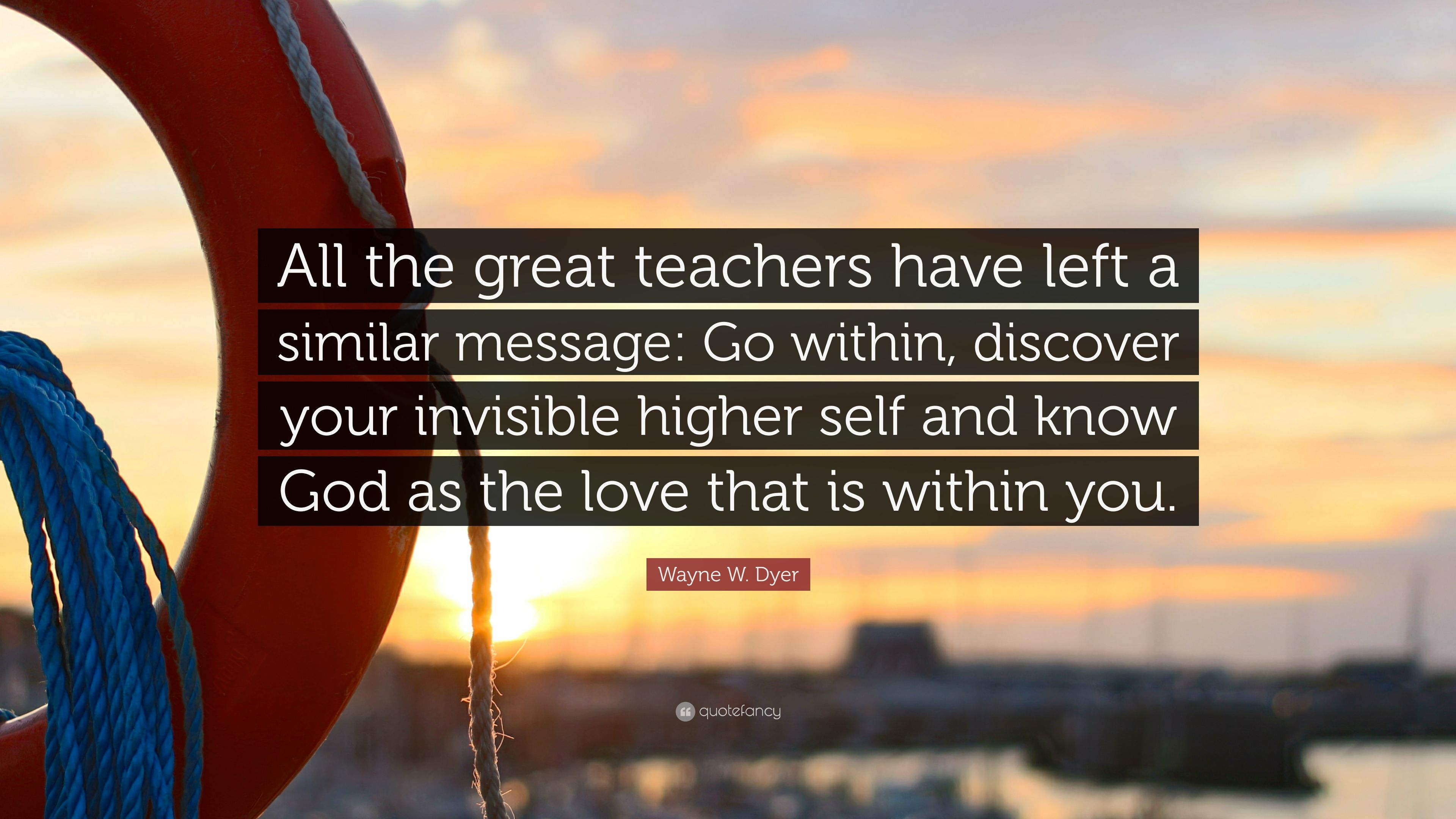 Wayne W Dyer Quote All The Great Teachers Have Left A Similar
