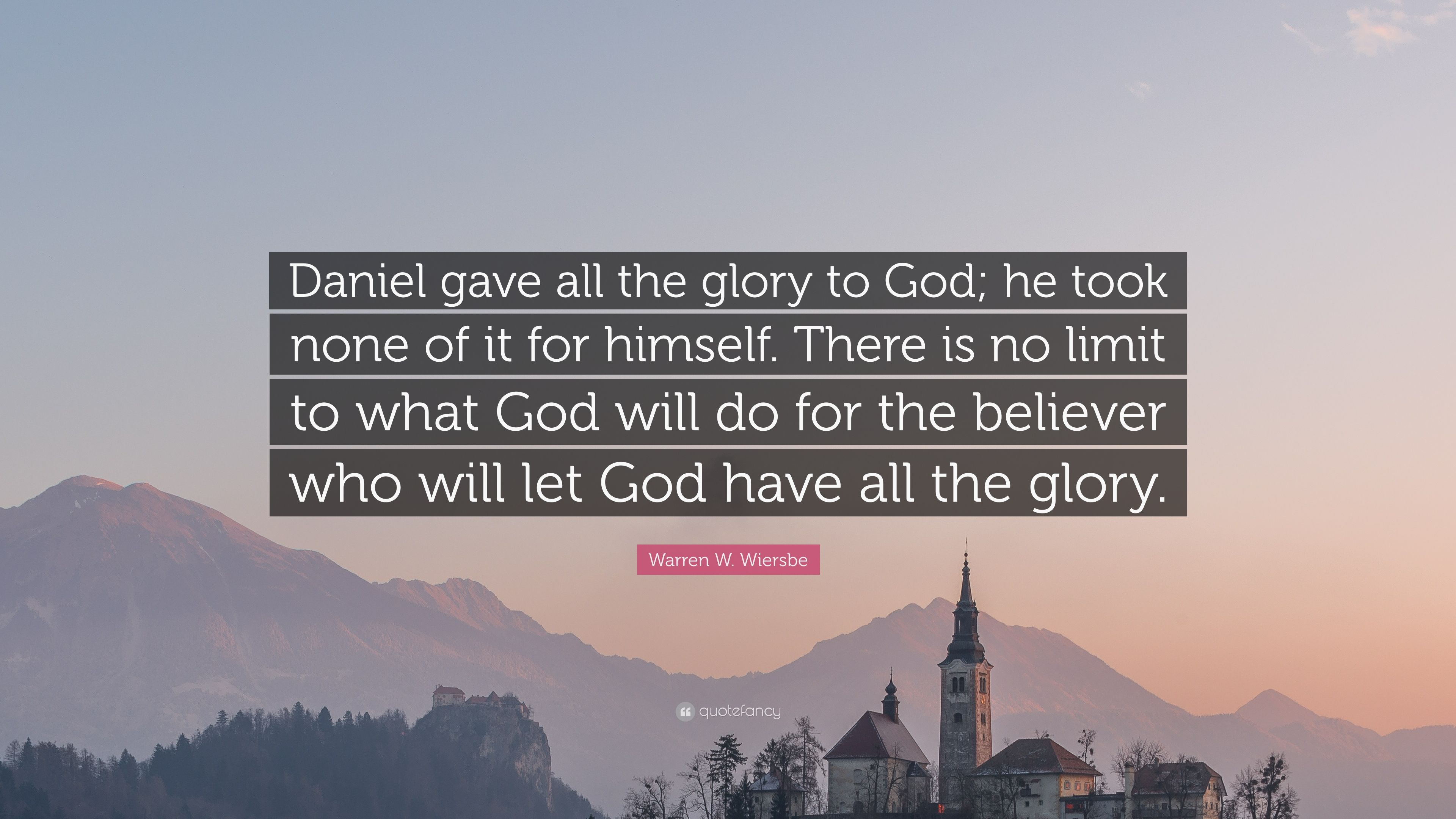 Warren W Wiersbe Quote Daniel Gave All The Glory To God He Took