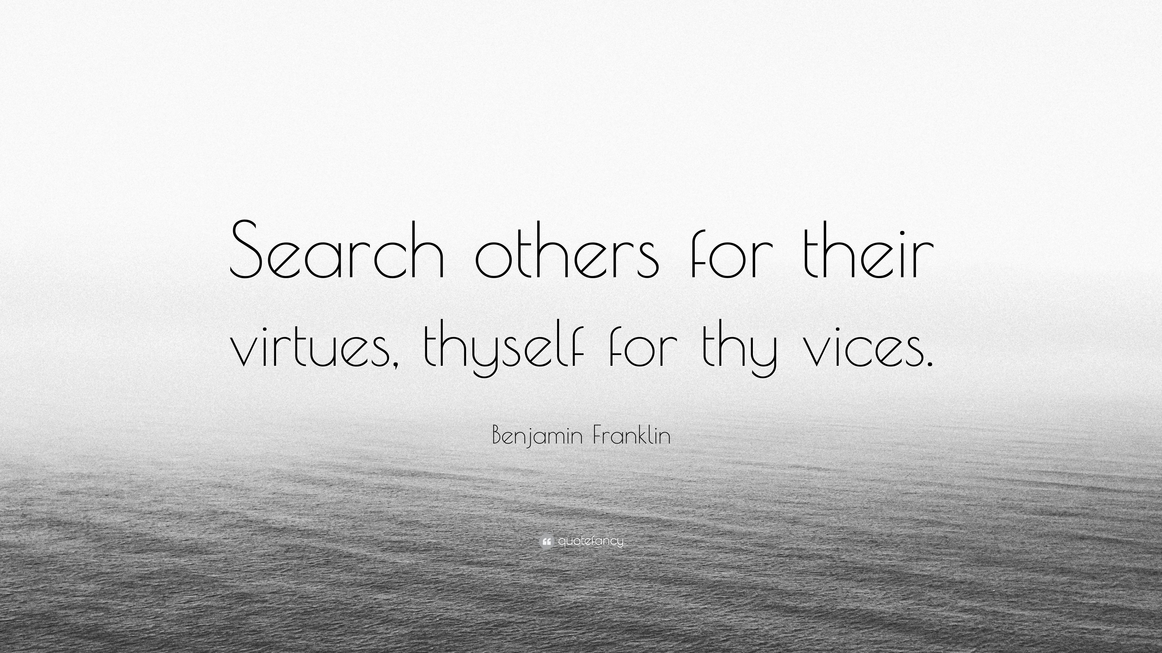 "Benjamin Franklin Quote: ""Search others for their virtues, thyself for thy  vices."