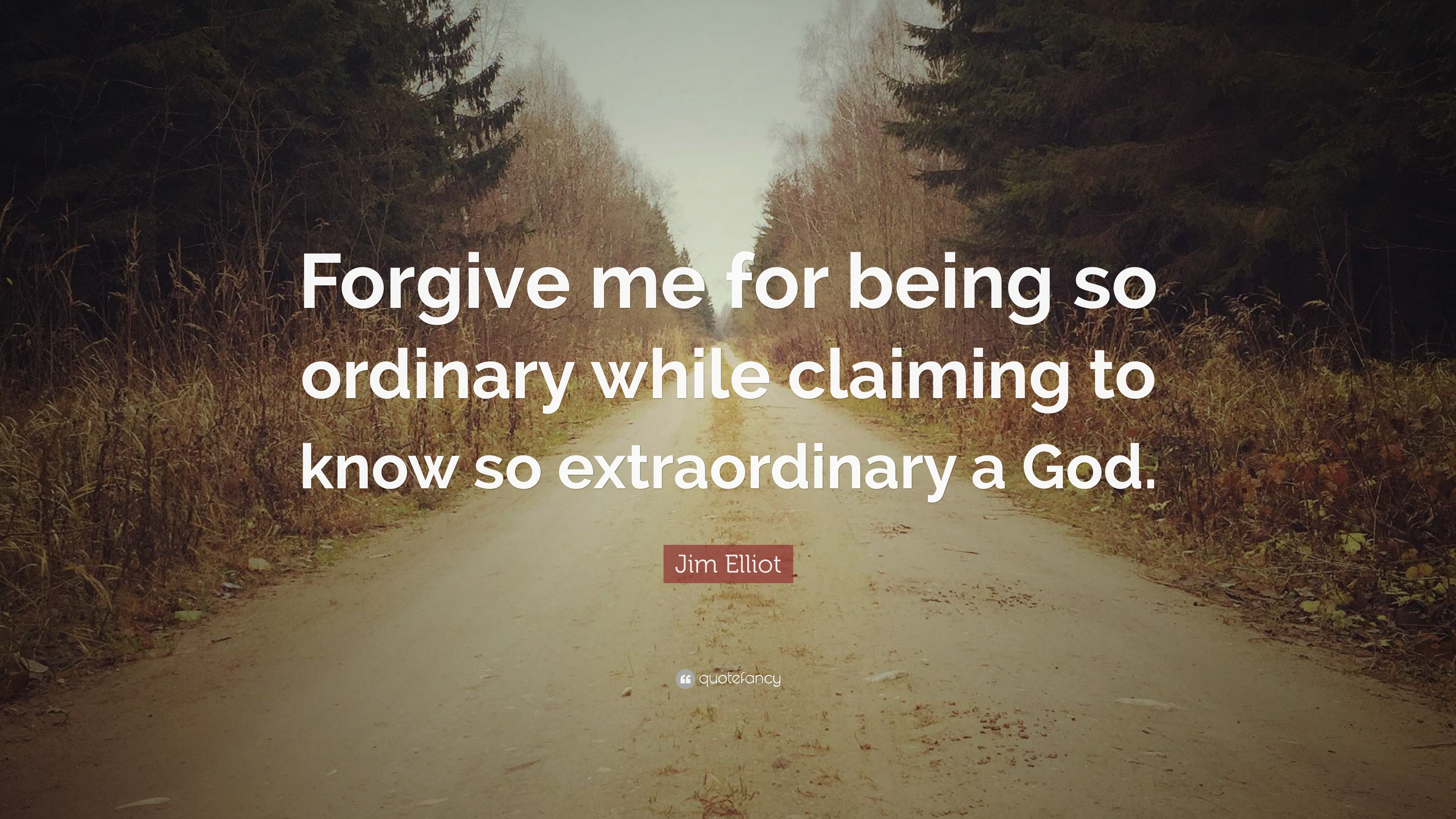 "Forgive Me Quotes Jim Elliot Quote ""Forgive Me For Being So Ordinary While Claiming"