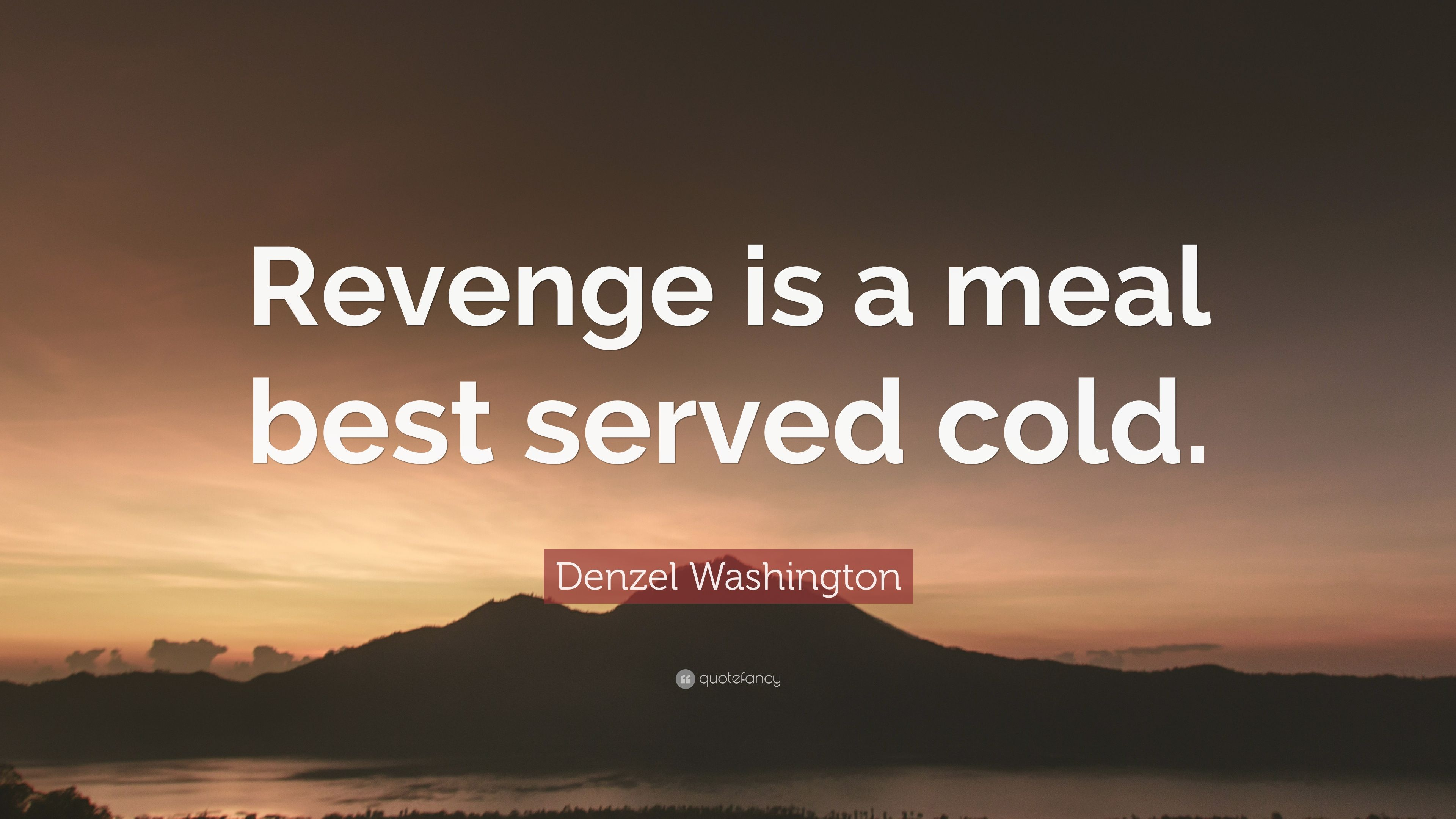 "Denzel Washington Quotes Denzel Washington Quote ""Revenge Is A Meal Best Served Cold."" 7"