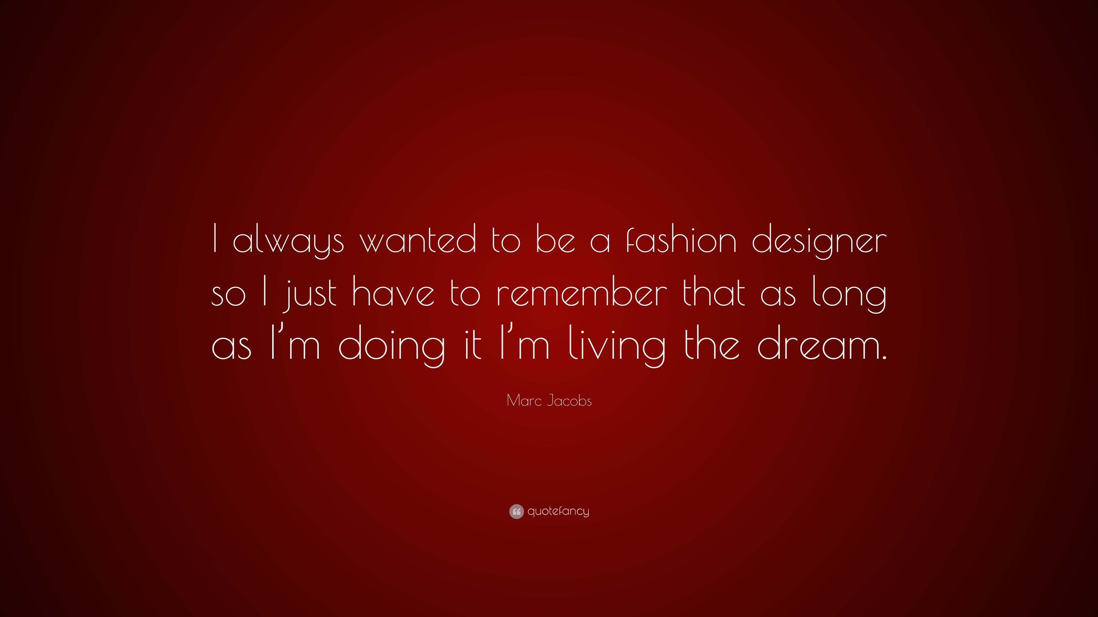 Marc Jacobs Quote I Always Wanted To Be A Fashion Designer So I Just Have To Remember That As Long As I M Doing It I M Living The Dream 7 Wallpapers Quotefancy