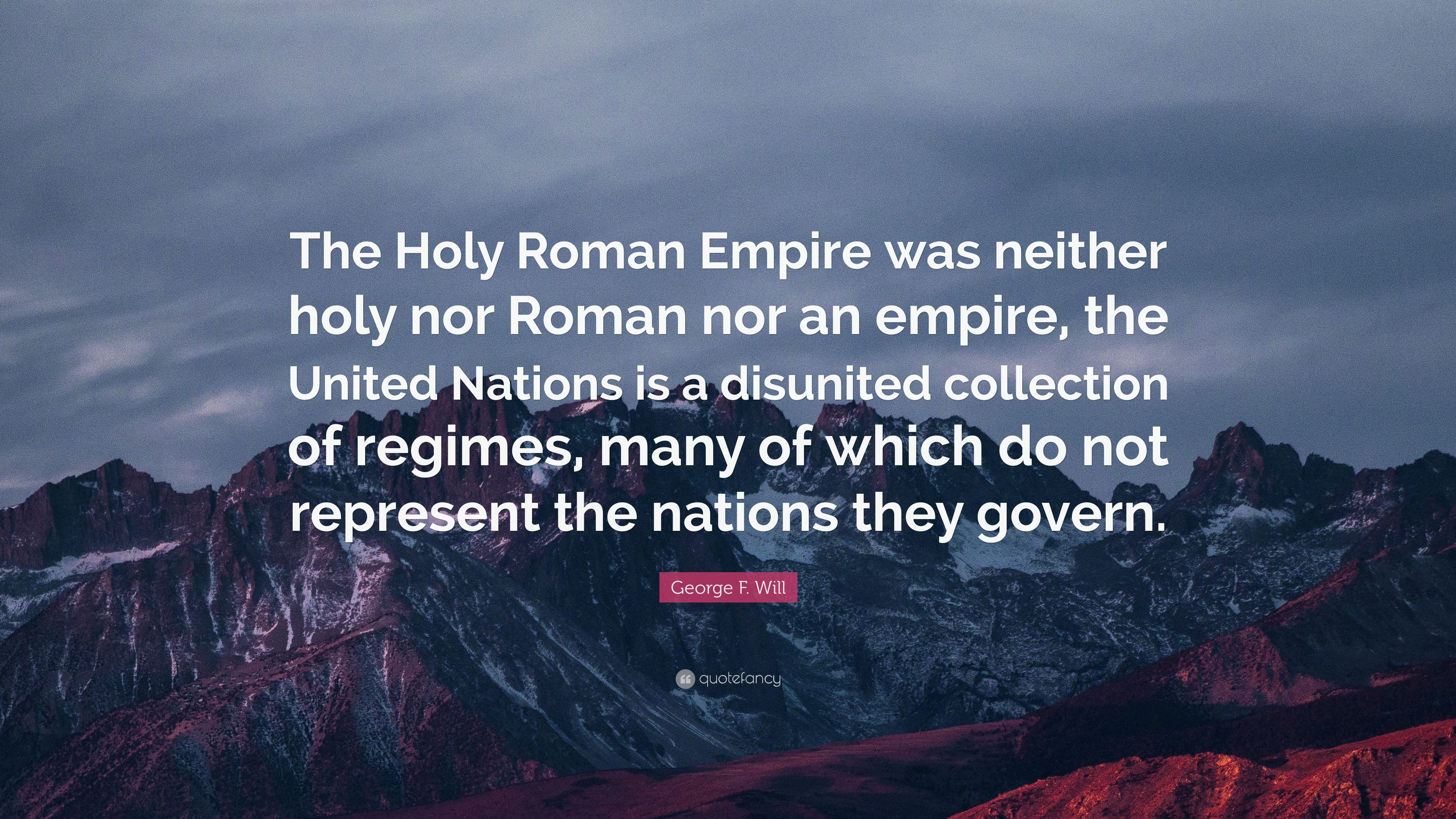 "George F  Will Quote: ""The Holy Roman Empire was neither"