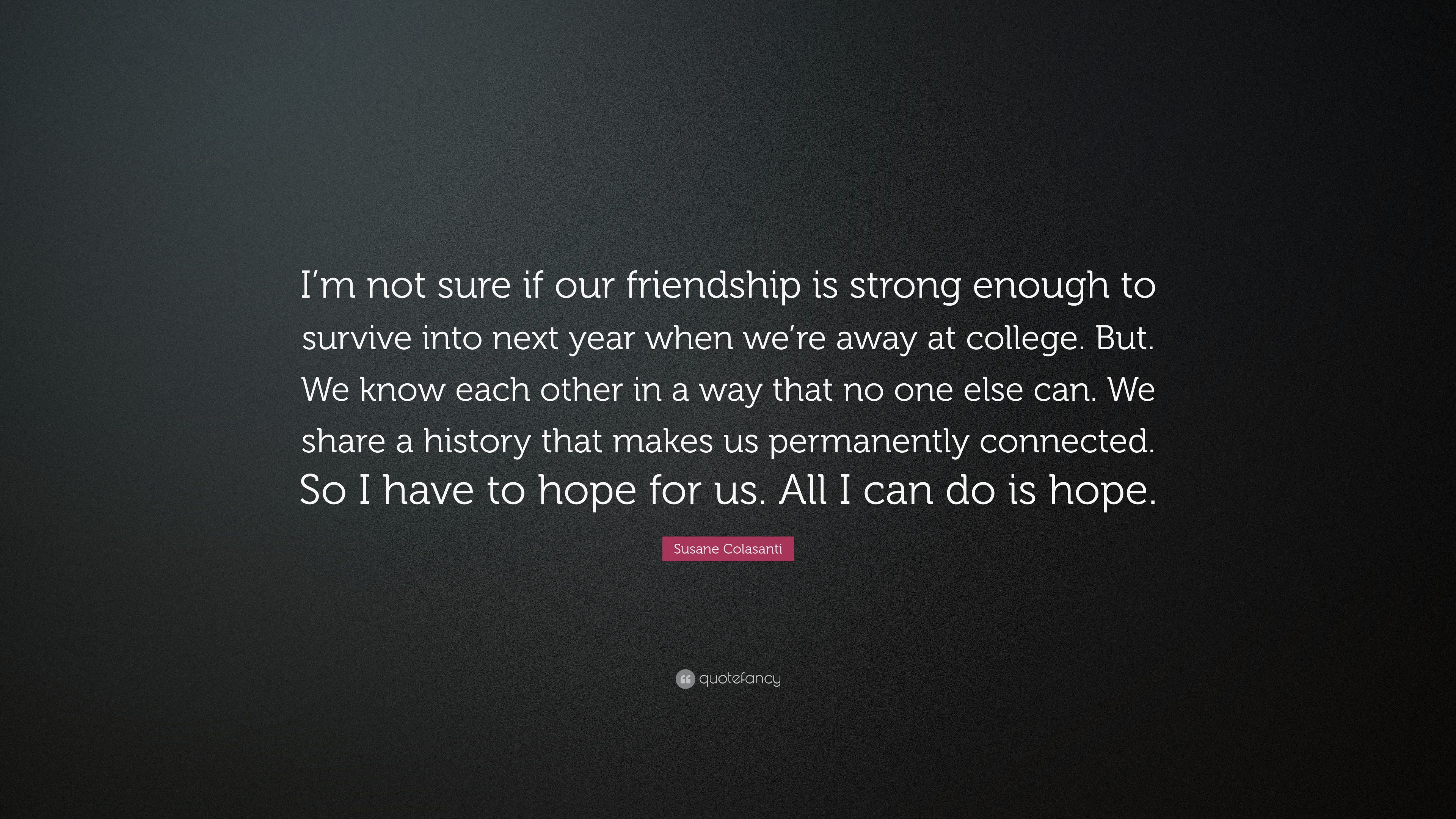 Susane Colasanti Quote Im Not Sure If Our Friendship Is Strong