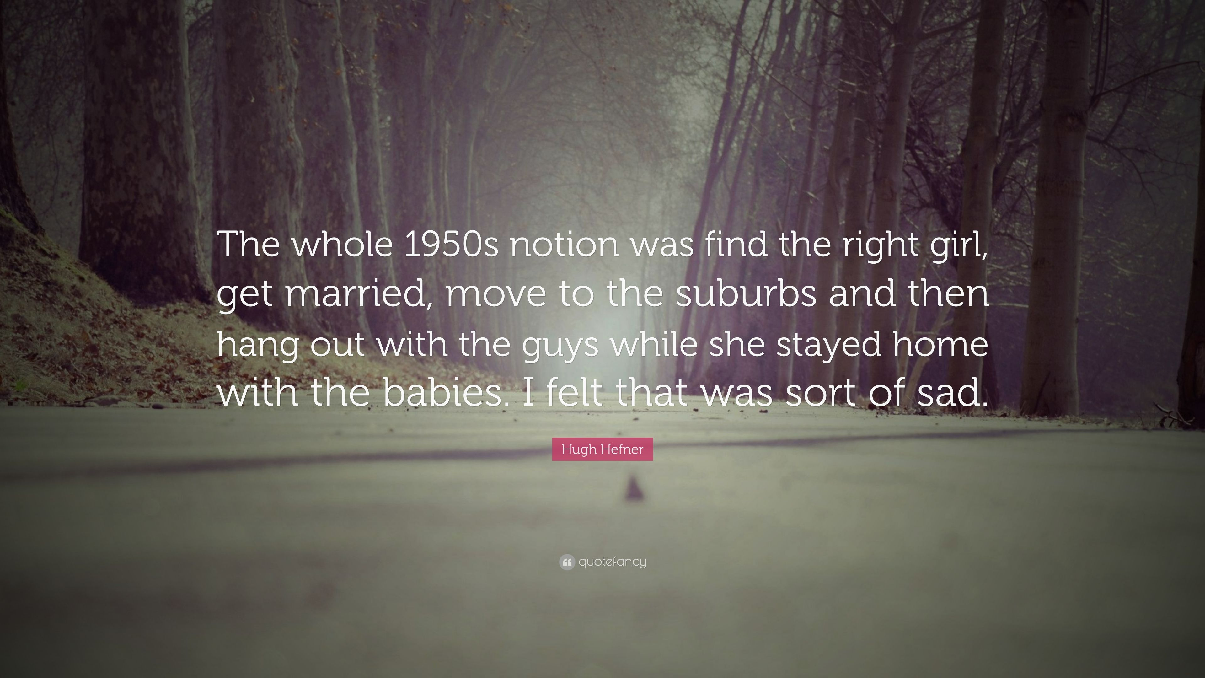 """Hugh Hefner Quote: """"The Whole 1950s Notion Was Find The"""