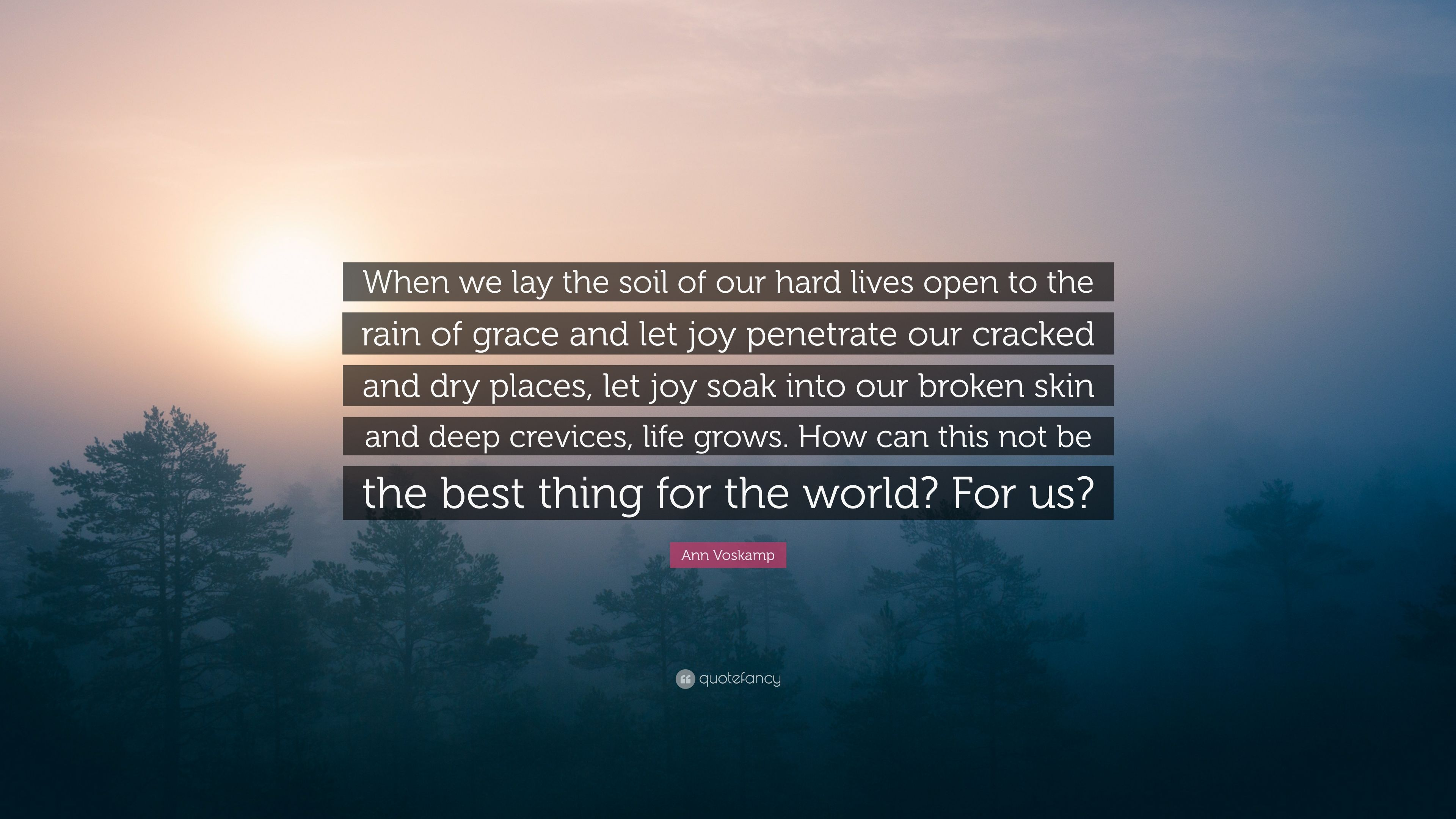 "Ann Voskamp Quote: ""When we lay the soil of our hard lives open to"