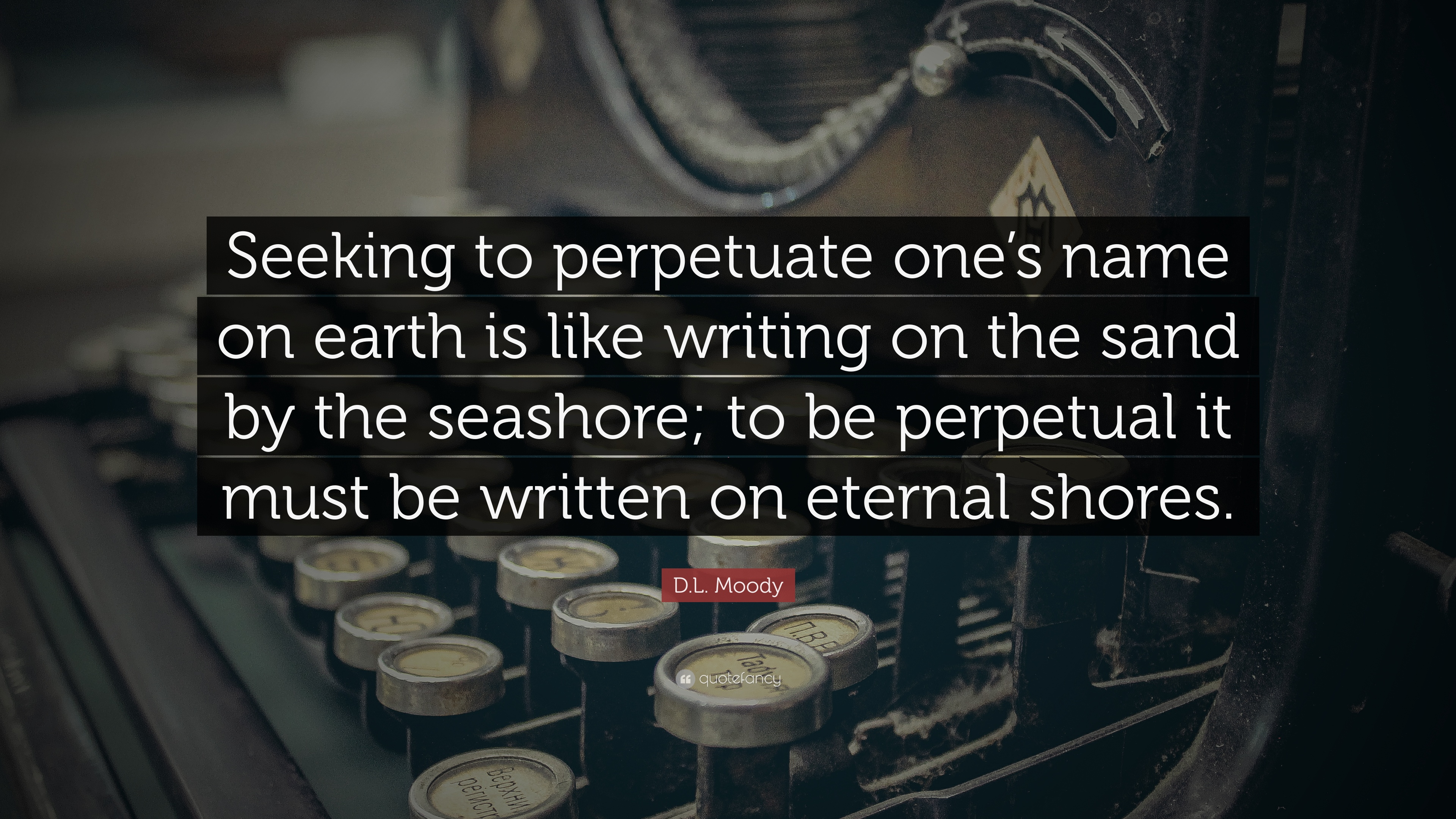 """D.L. Moody Quote: """"Seeking to perpetuate one's name on earth is like  writing on the sand by the seashore; to be perpetual it must be writte...""""  (7 wallpapers) - Quotefancy"""