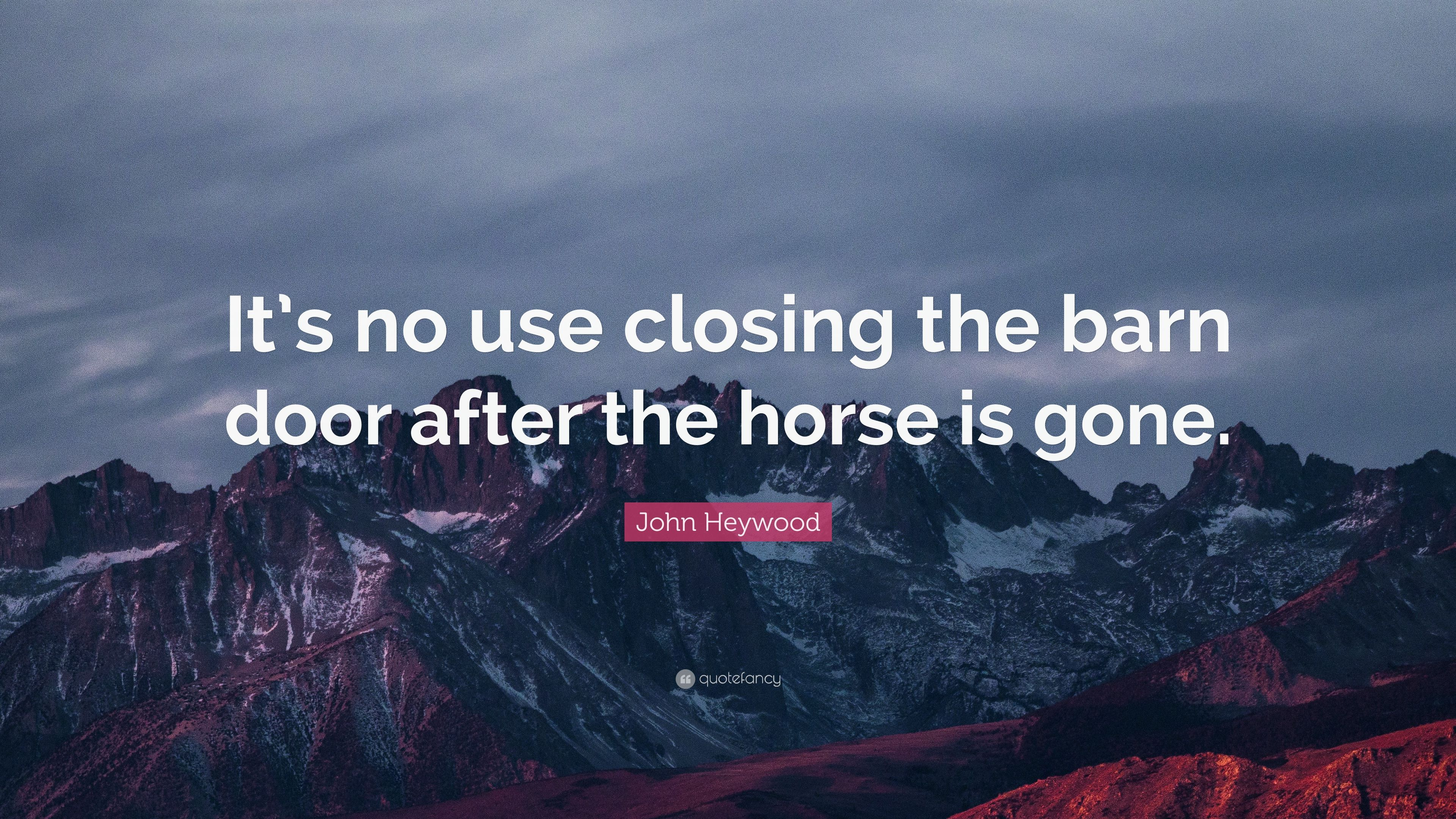 John Heywood Quote Its No Use Closing The Barn Door After The
