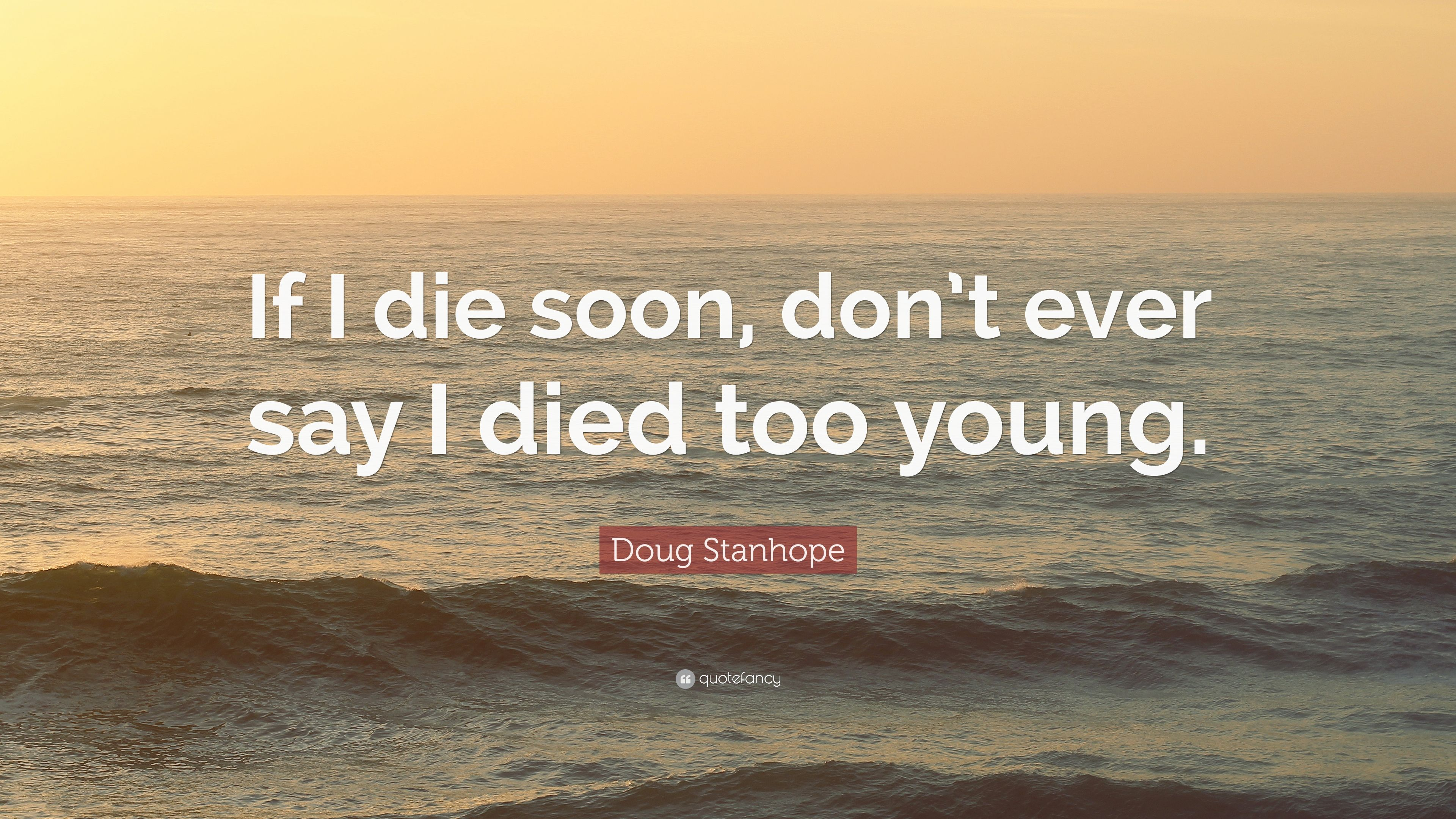 Doug Stanhope Quote If I Die Soon Dont Ever Say I Died Too Young