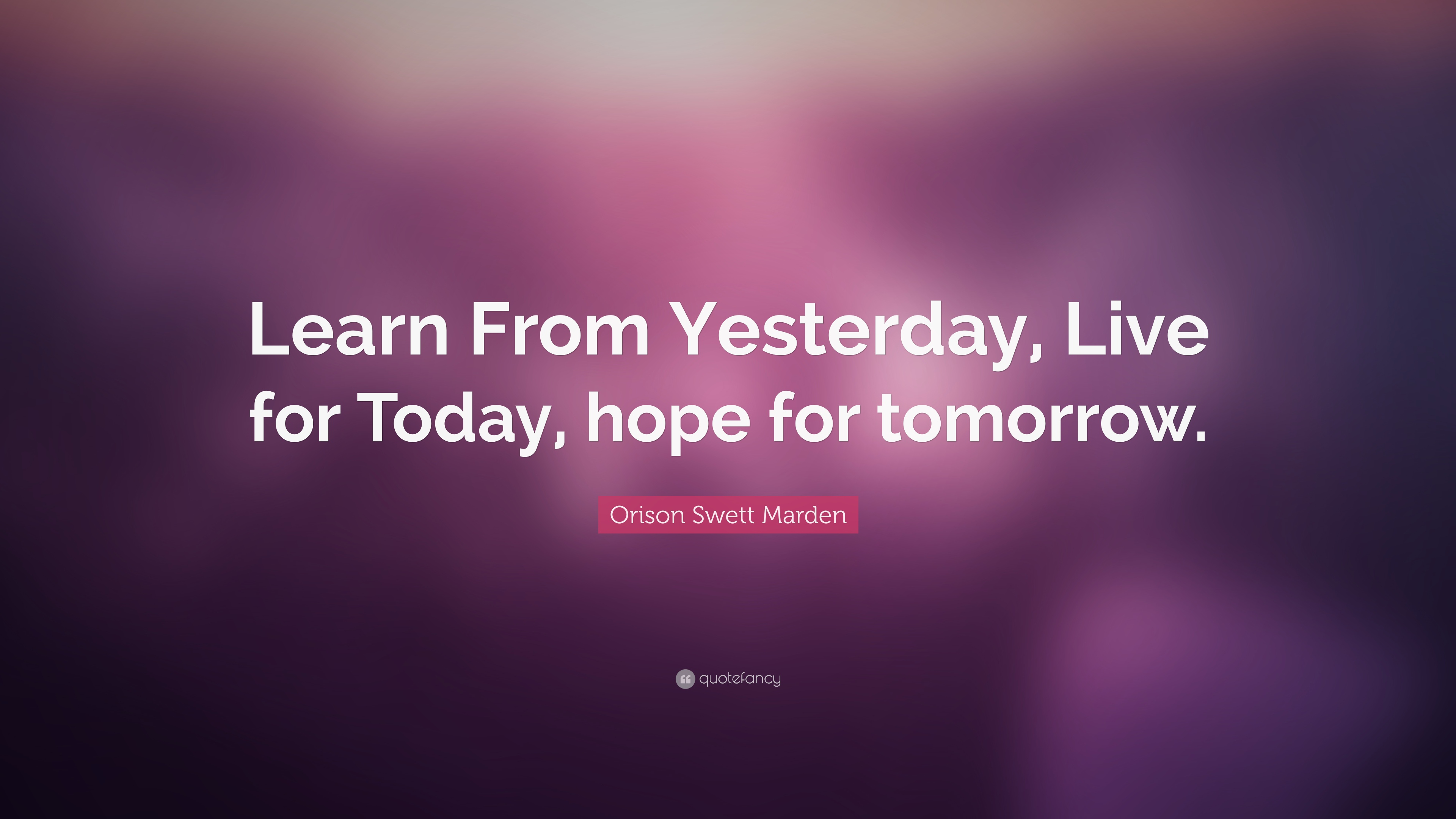 "Orison Swett Marden Quote: ""Learn From Yesterday, Live For"