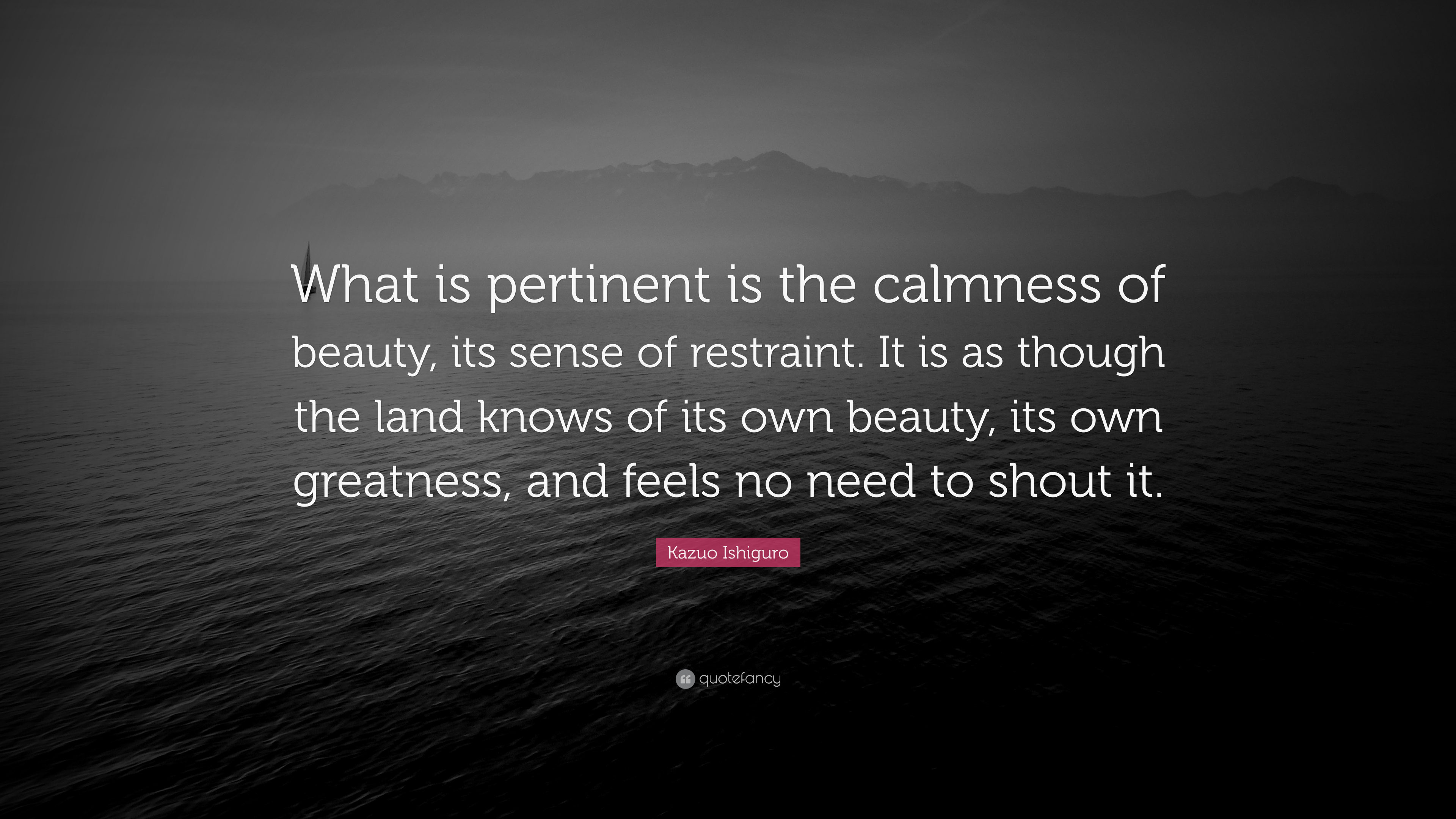"""Kazuo Ishiguro Quote: """"What Is Pertinent Is The Calmness"""