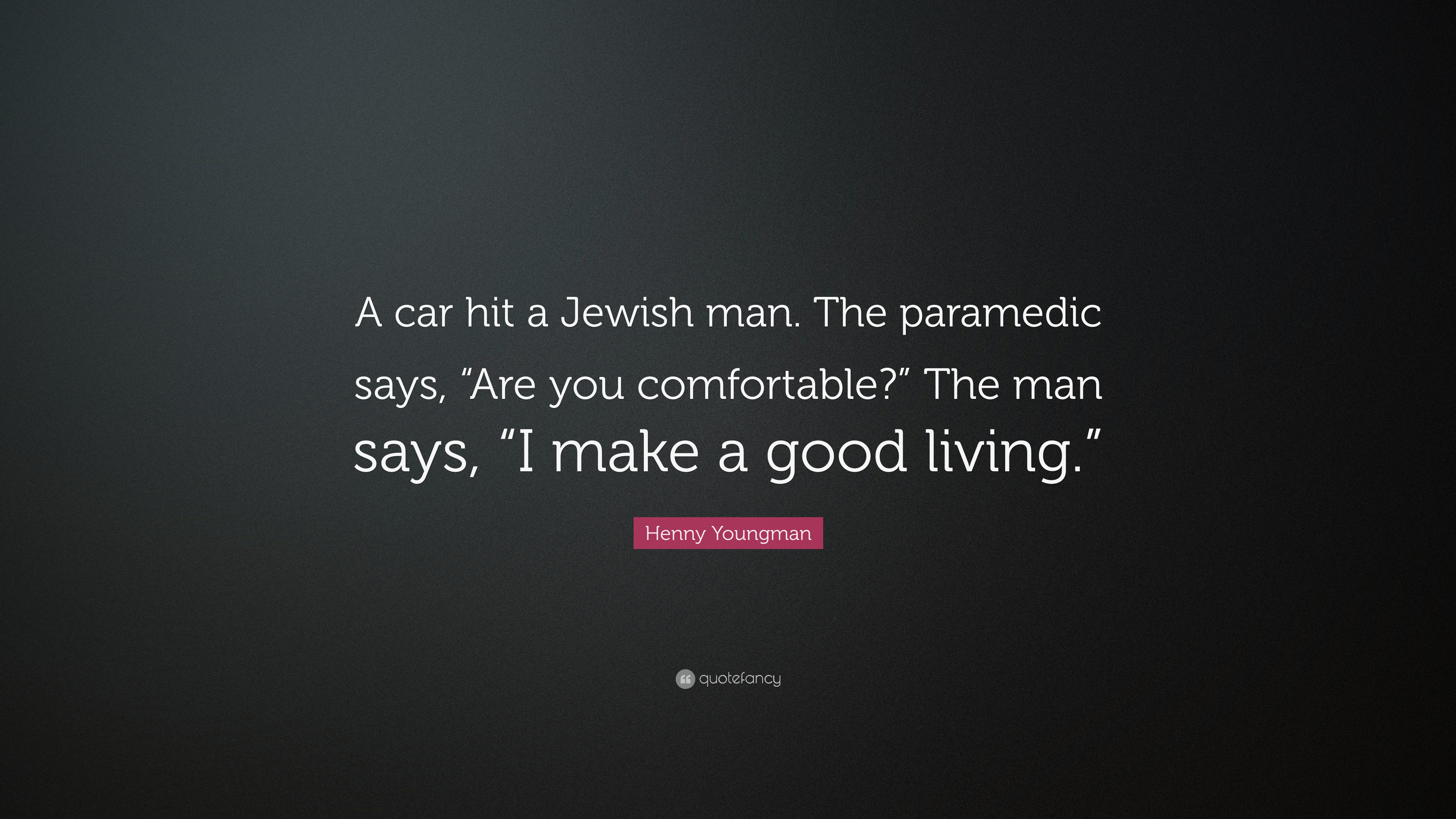 Henny Youngman Quote A Car Hit A Jewish Man The Paramedic Says Are You Comfortable The Man Says I Make A Good Living 7 Wallpapers Quotefancy