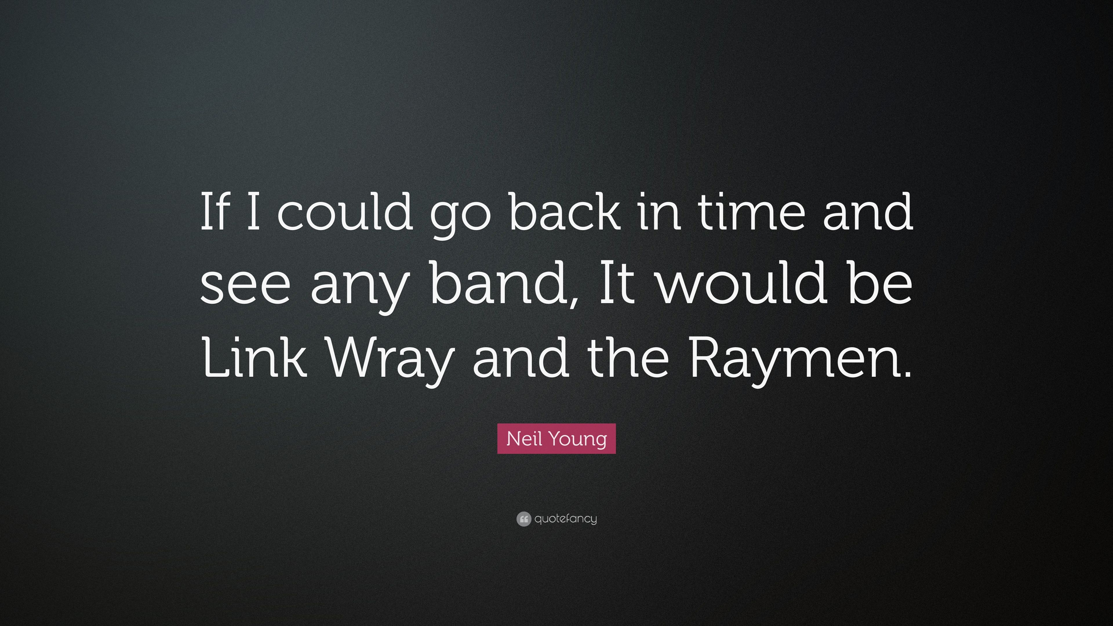 Neil Young Quote If I Could Go Back In Time And See Any Band It