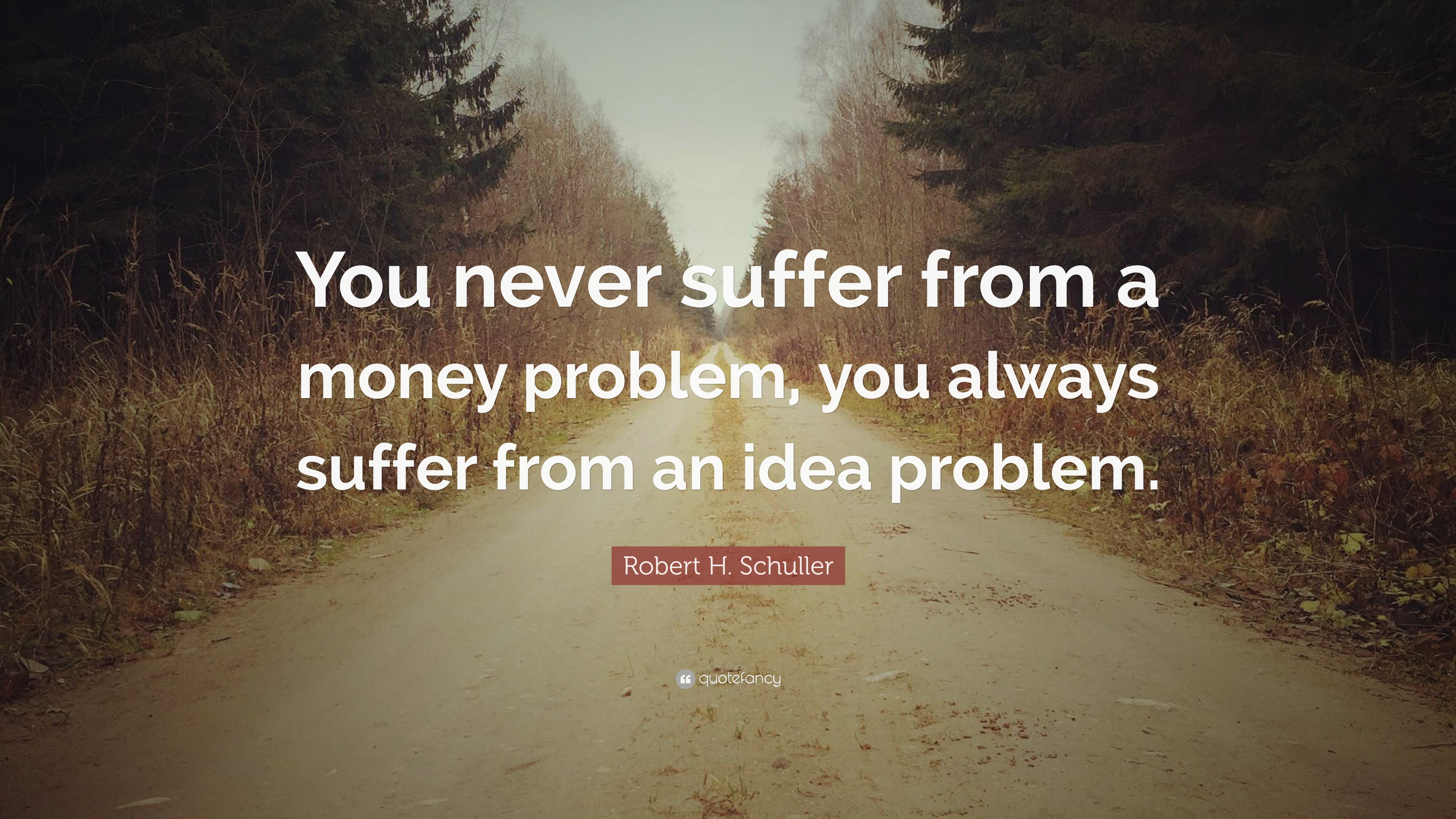 """Robert H. Schuller Quote: """"You Never Suffer From A Money"""