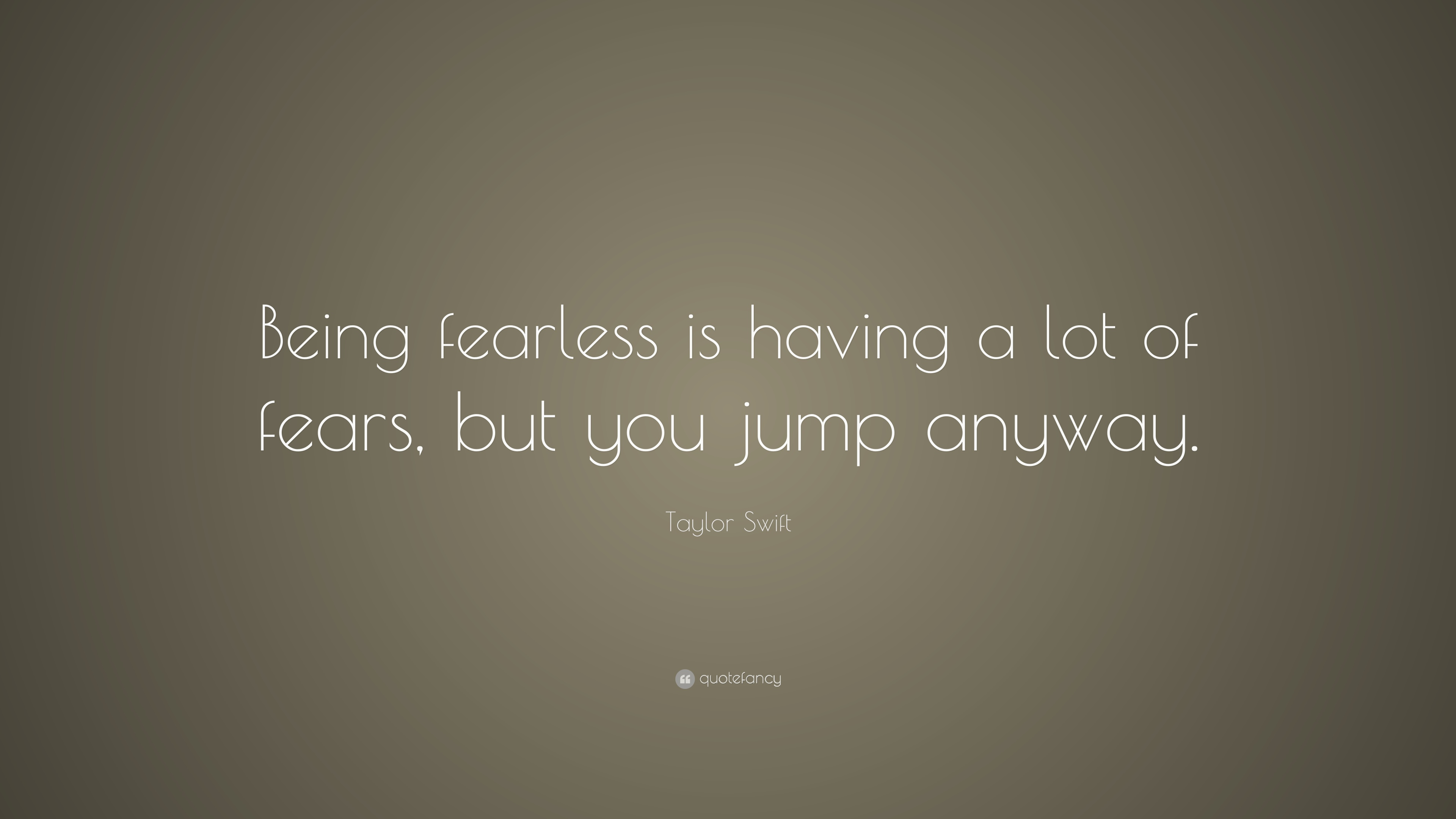 Taylor Swift Quote Being Fearless Is Having A Lot Of Fears But