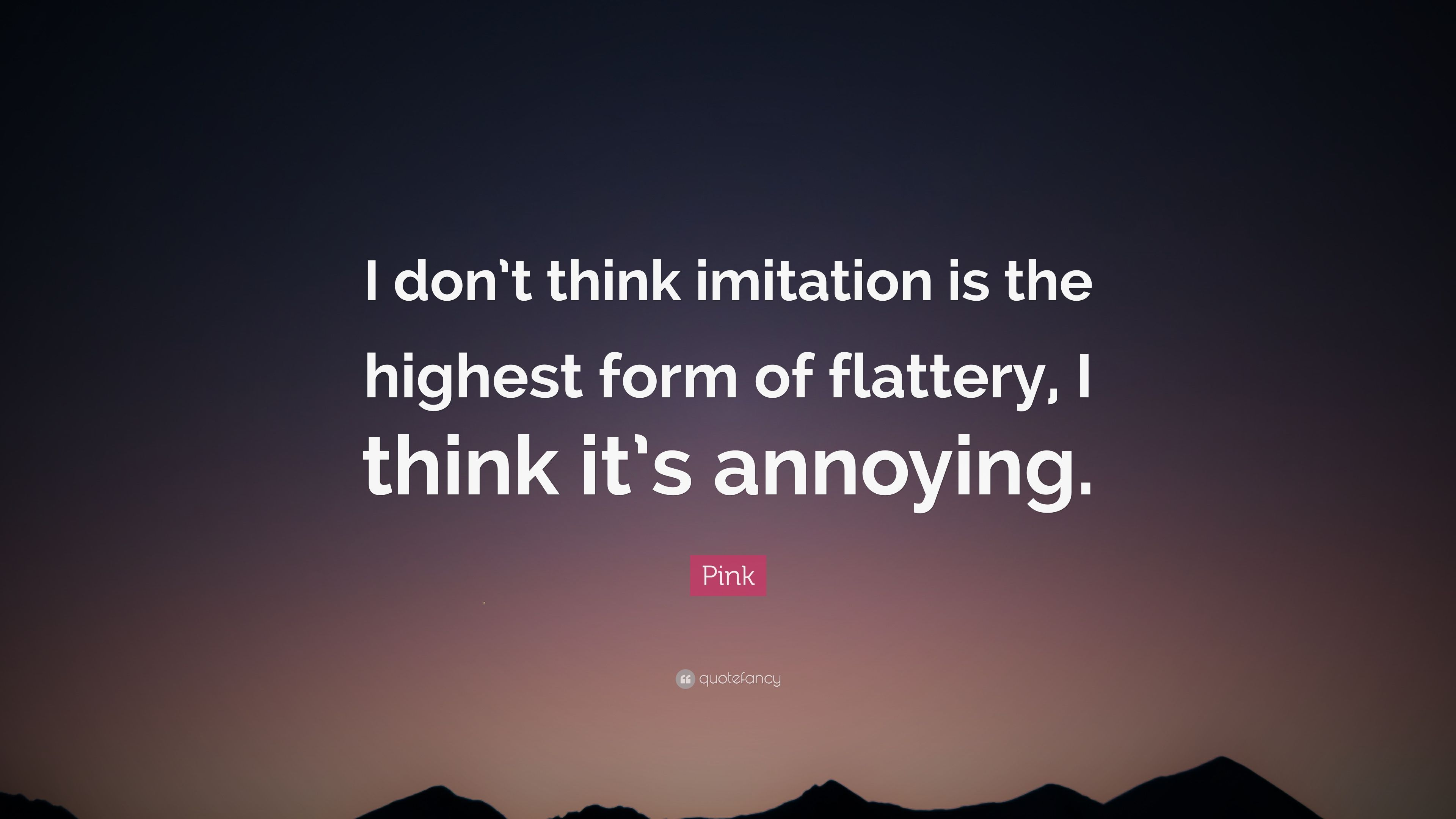 "Pink Quote: ""I don't think imitation is the highest form of ..."