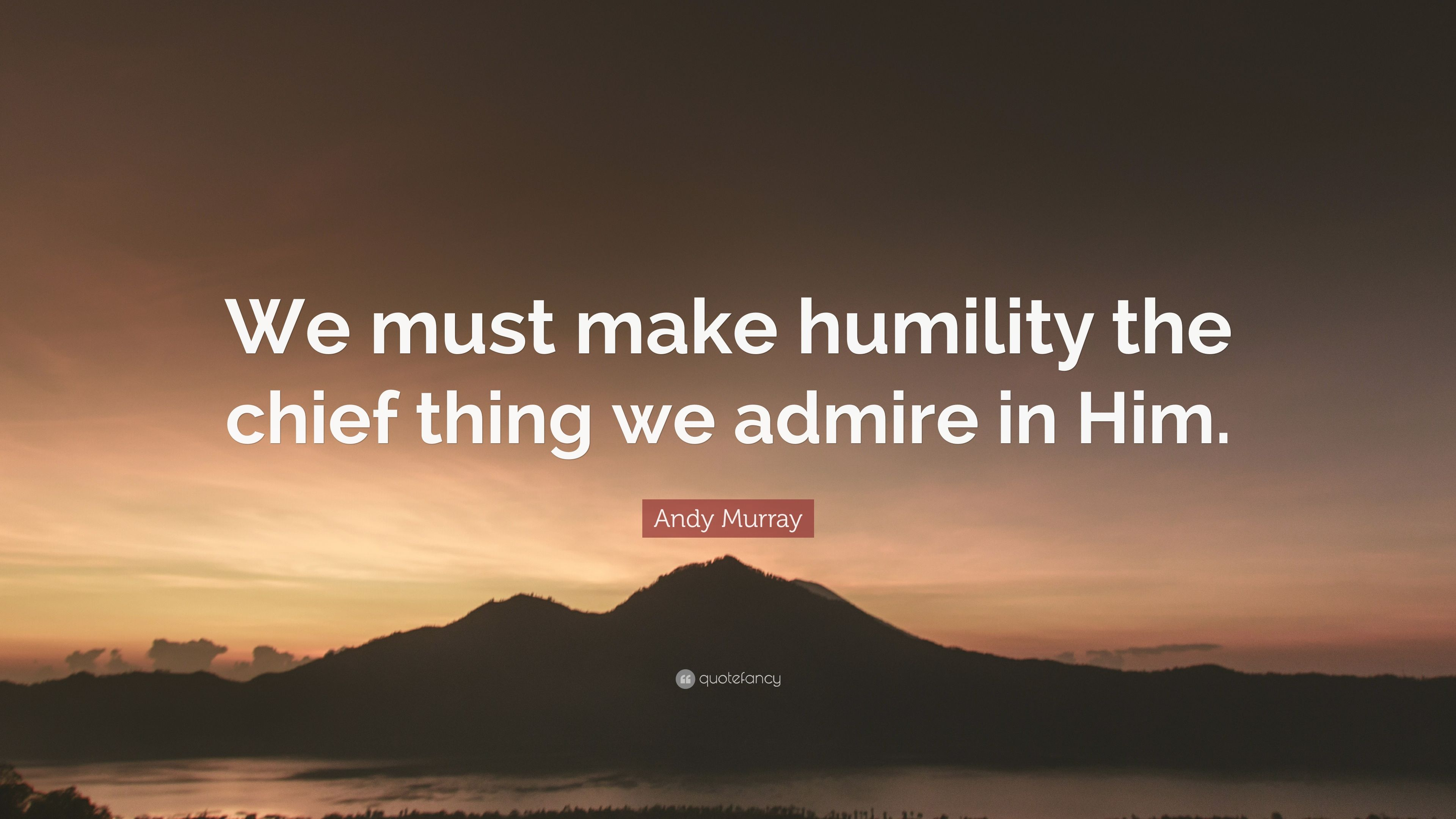 Andy Murray Quote We Must Make Humility The Chief Thing We Admire