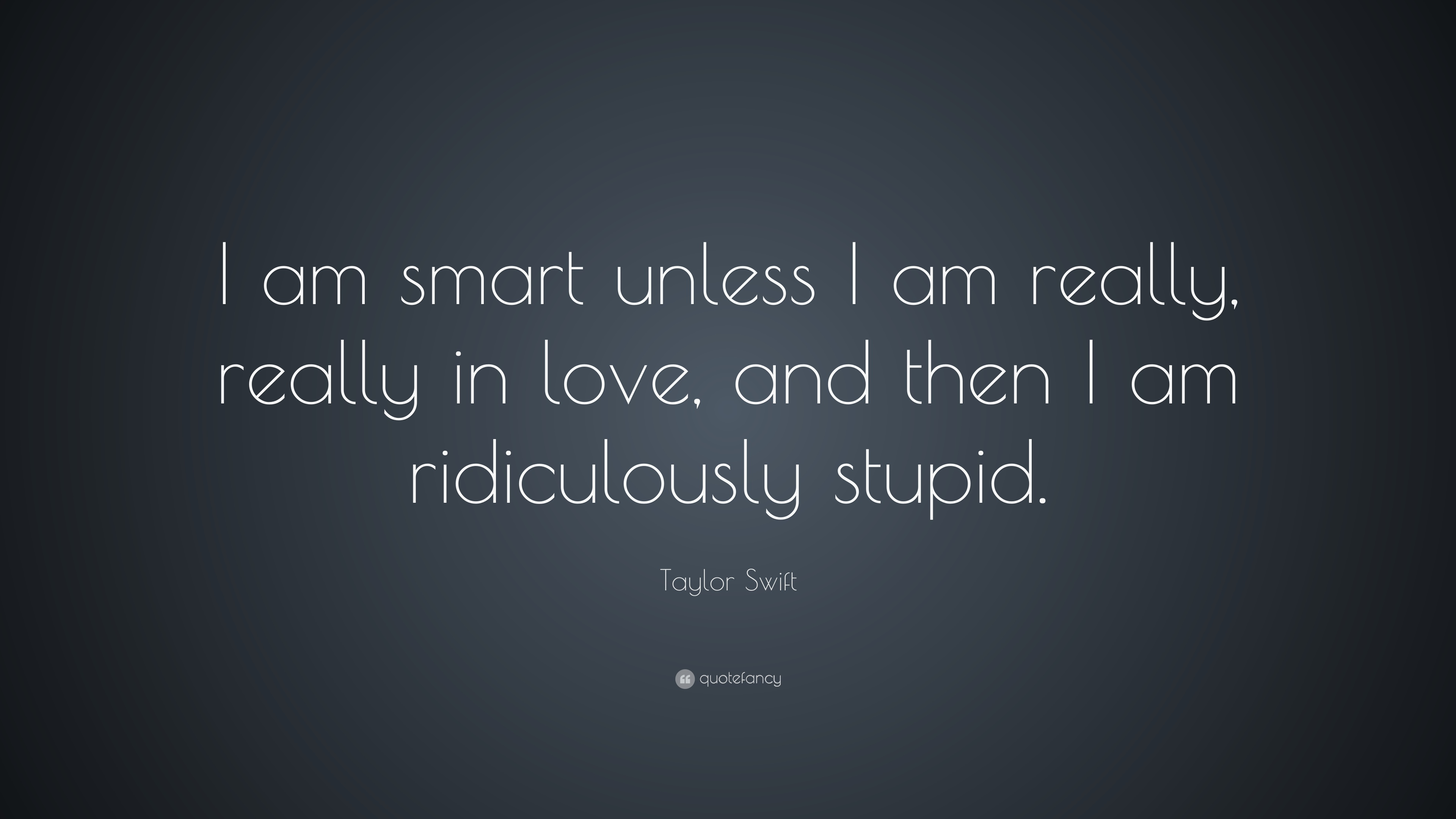 Taylor Swift Quote I Am Smart Unless I Am Really Really In Love