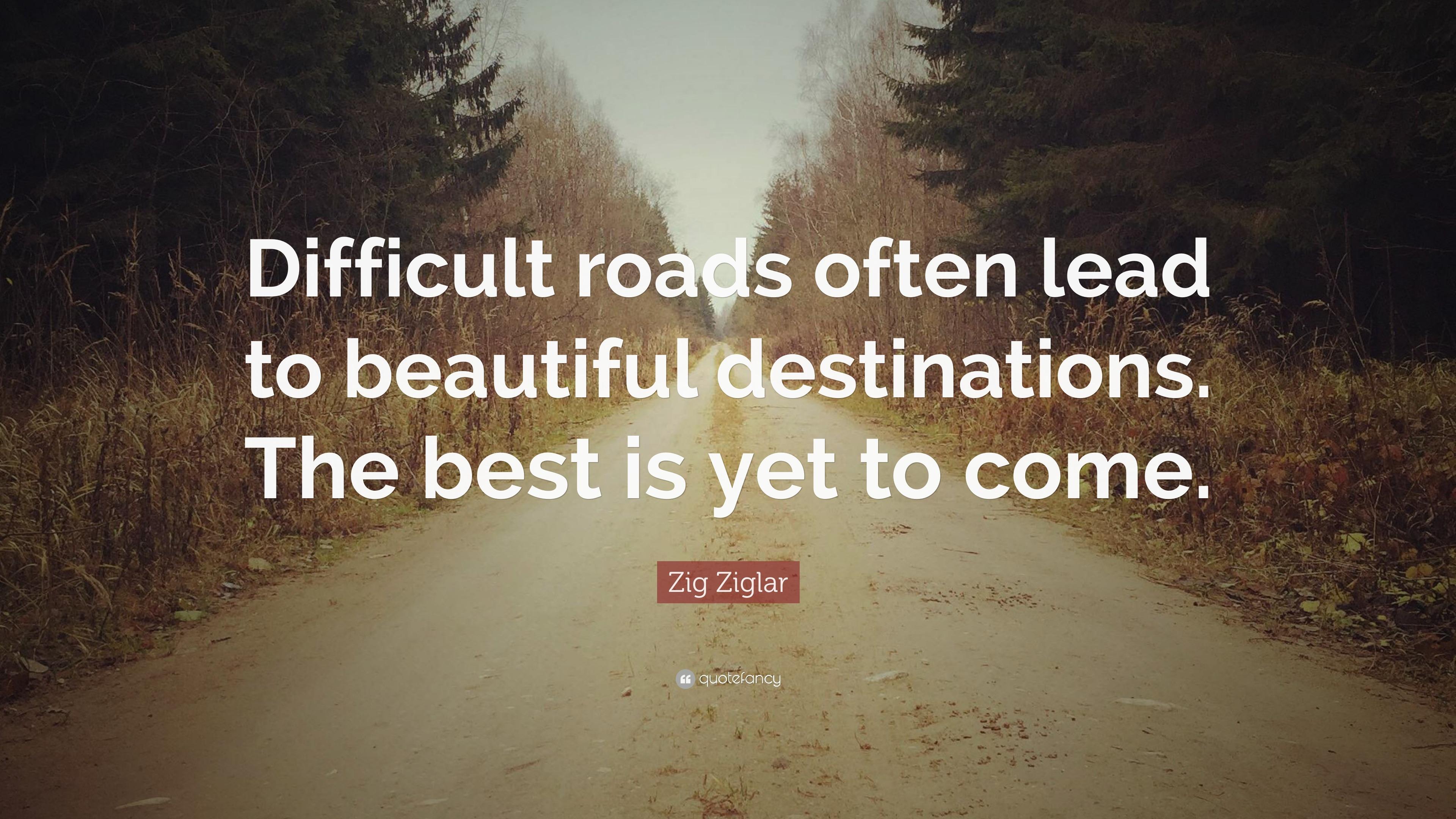 """Zig Ziglar Quote: """"Difficult roads often lead to beautiful ..."""