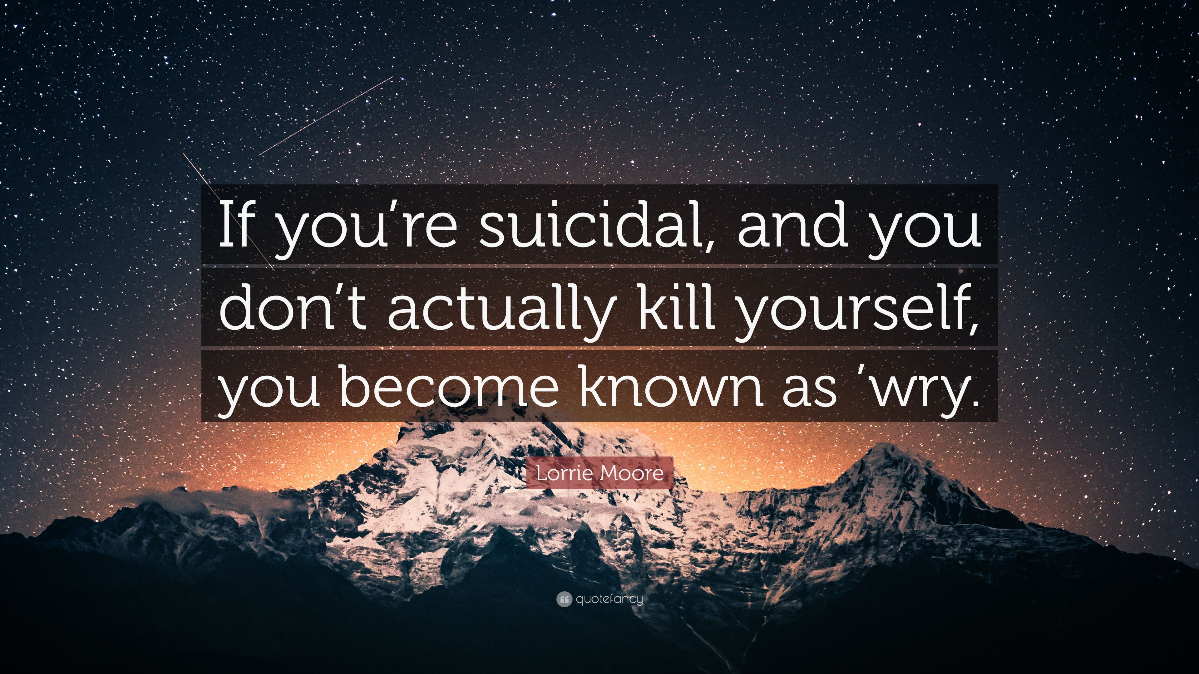 Lorrie Moore Quote If Youre Suicidal And You Dont