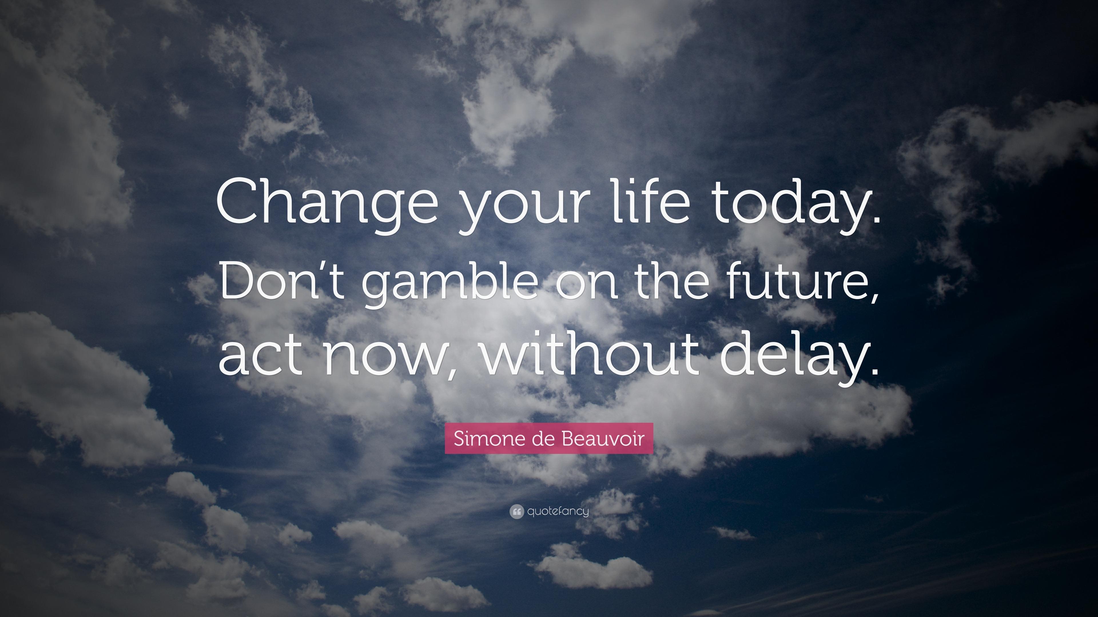 Simone De Beauvoir Quote: U201cChange Your Life Today. Donu0027t Gamble On