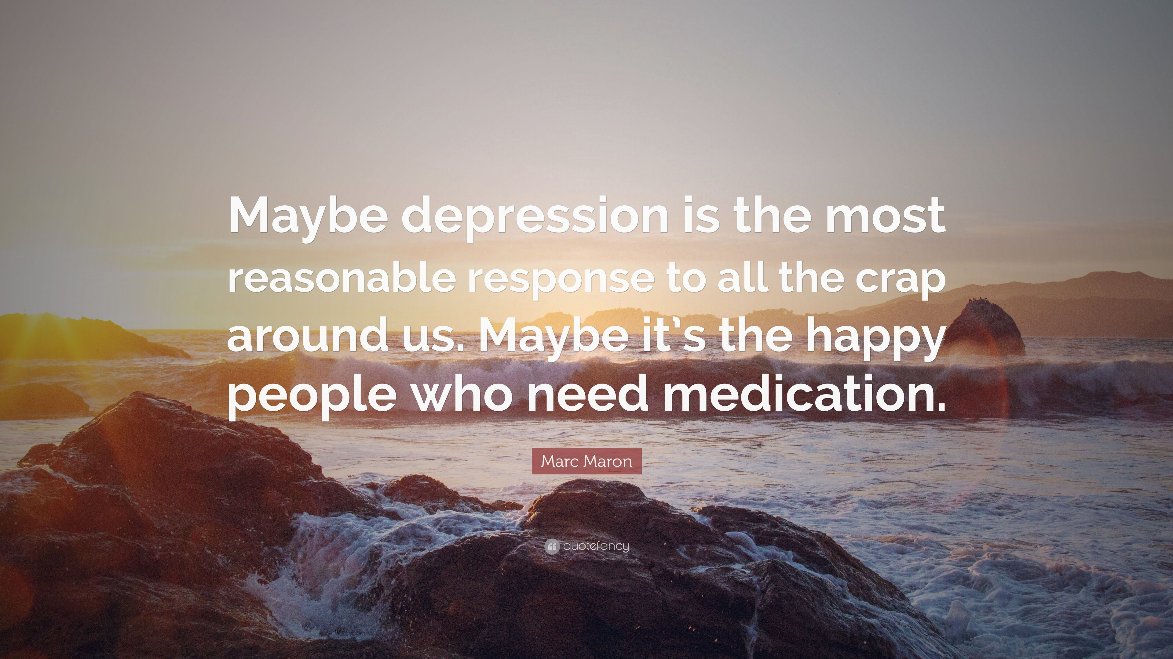 Image of: Marc Maron Quote maybe Depression Is The Most Reasonable Response To All The Crap Quotefancy Marc Maron Quote maybe Depression Is The Most Reasonable Response