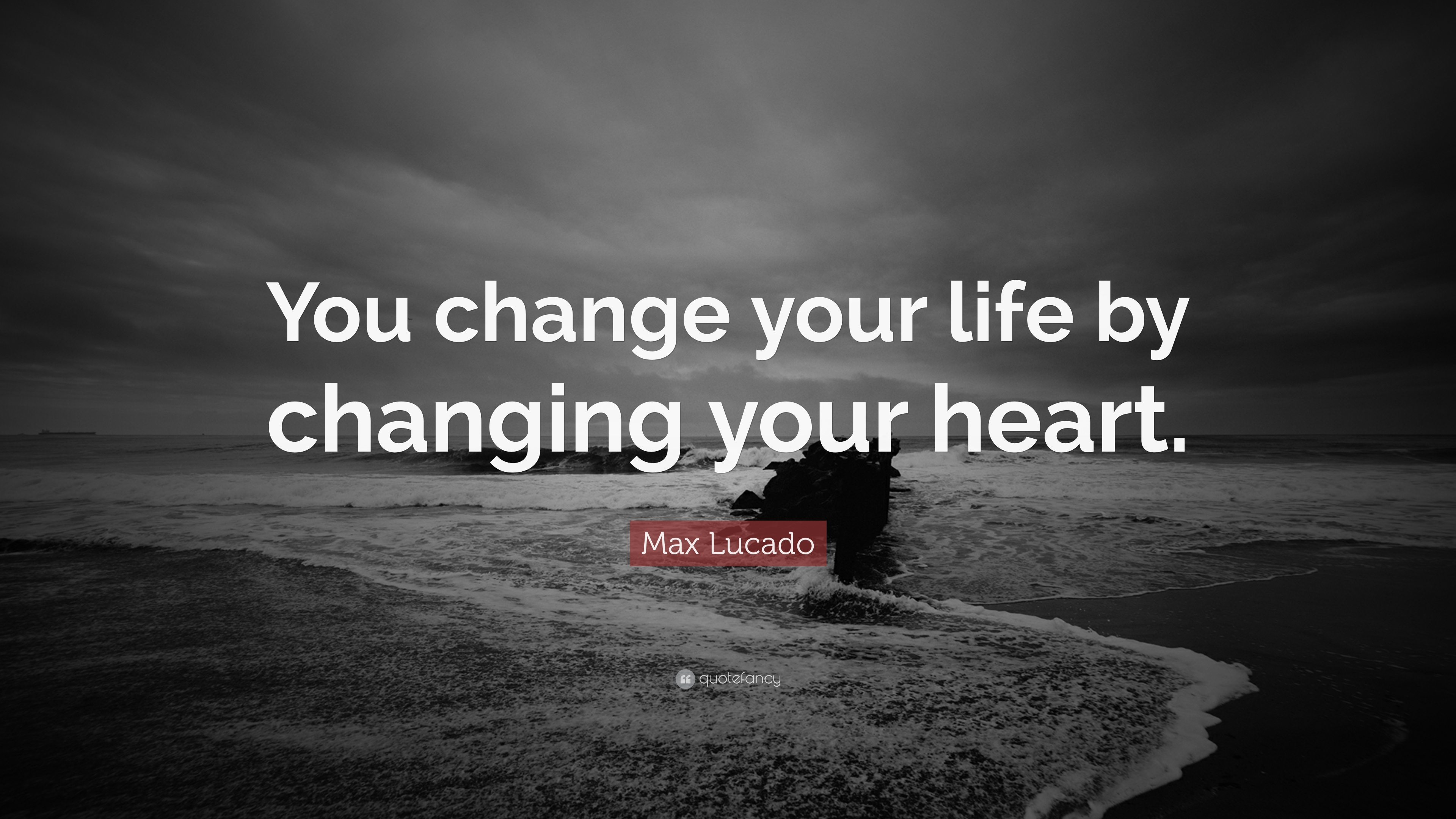 Max Lucado Quote You Change Your Life By Changing Your Heart 24