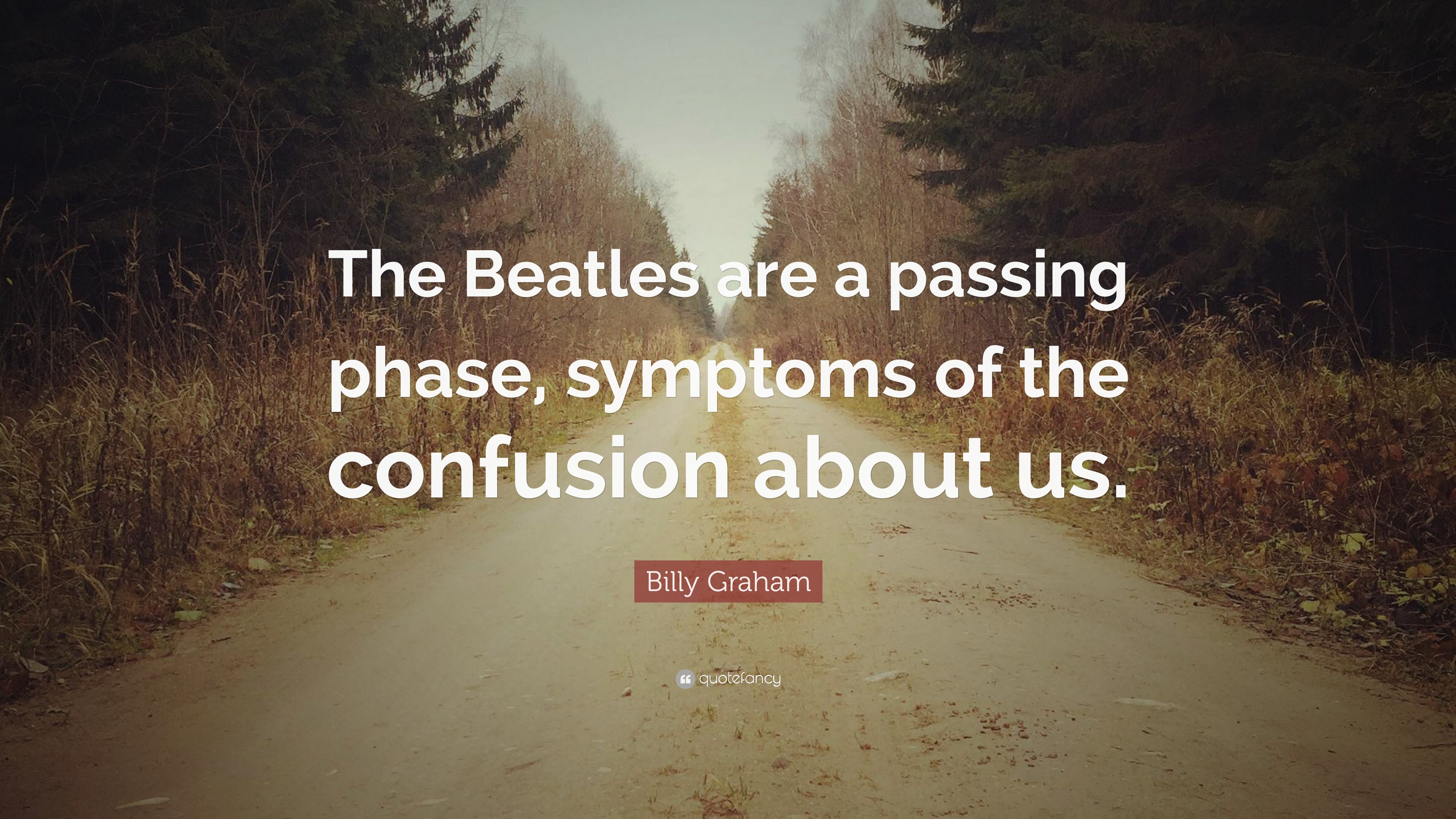 Billy Graham Quote: U201cThe Beatles Are A Passing Phase, Symptoms Of The  Confusion