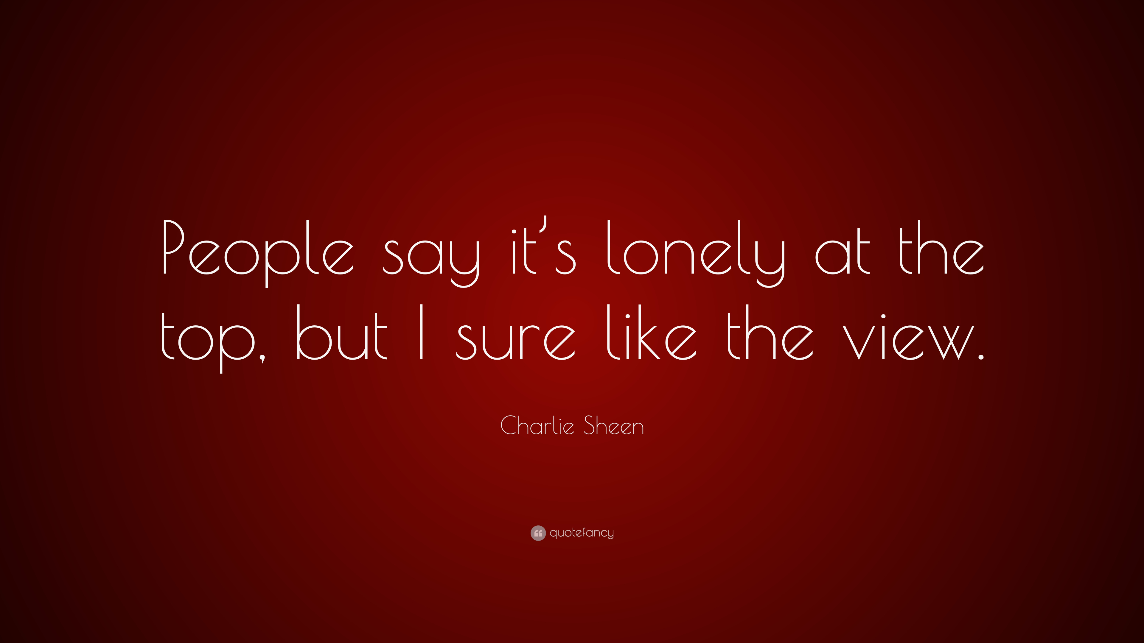 Charlie Sheen Quote People Say Its Lonely At The Top But I Sure
