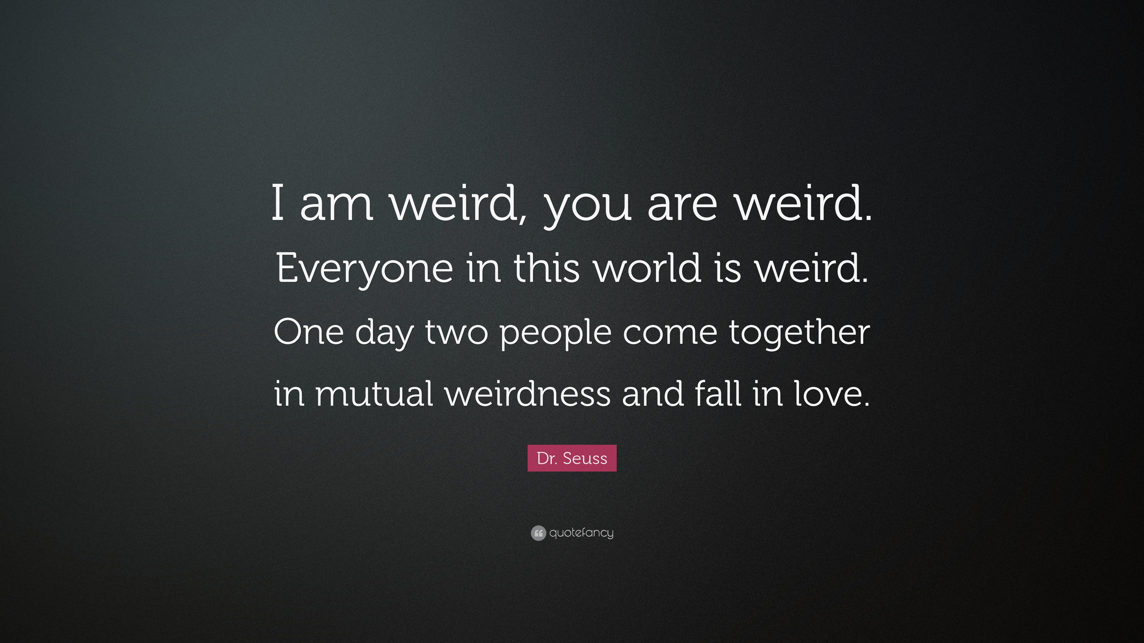 "Dr Seuss Quotes About Love Drseuss Quote ""I Am Weird You Are Weirdeveryone In This"