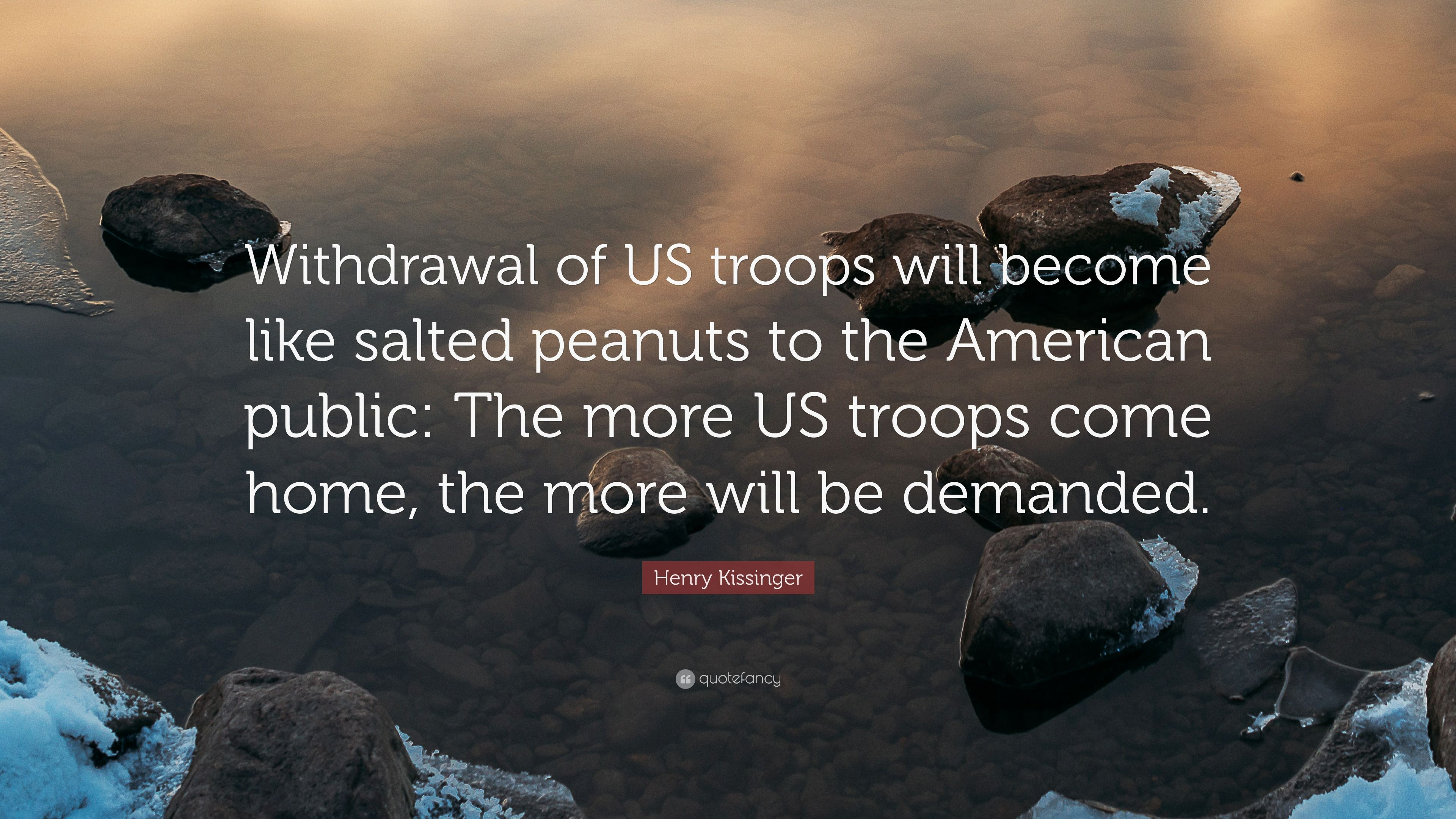 Henry Kissinger Quote Withdrawal Of US Troops Will Become Like Salted Peanuts To The