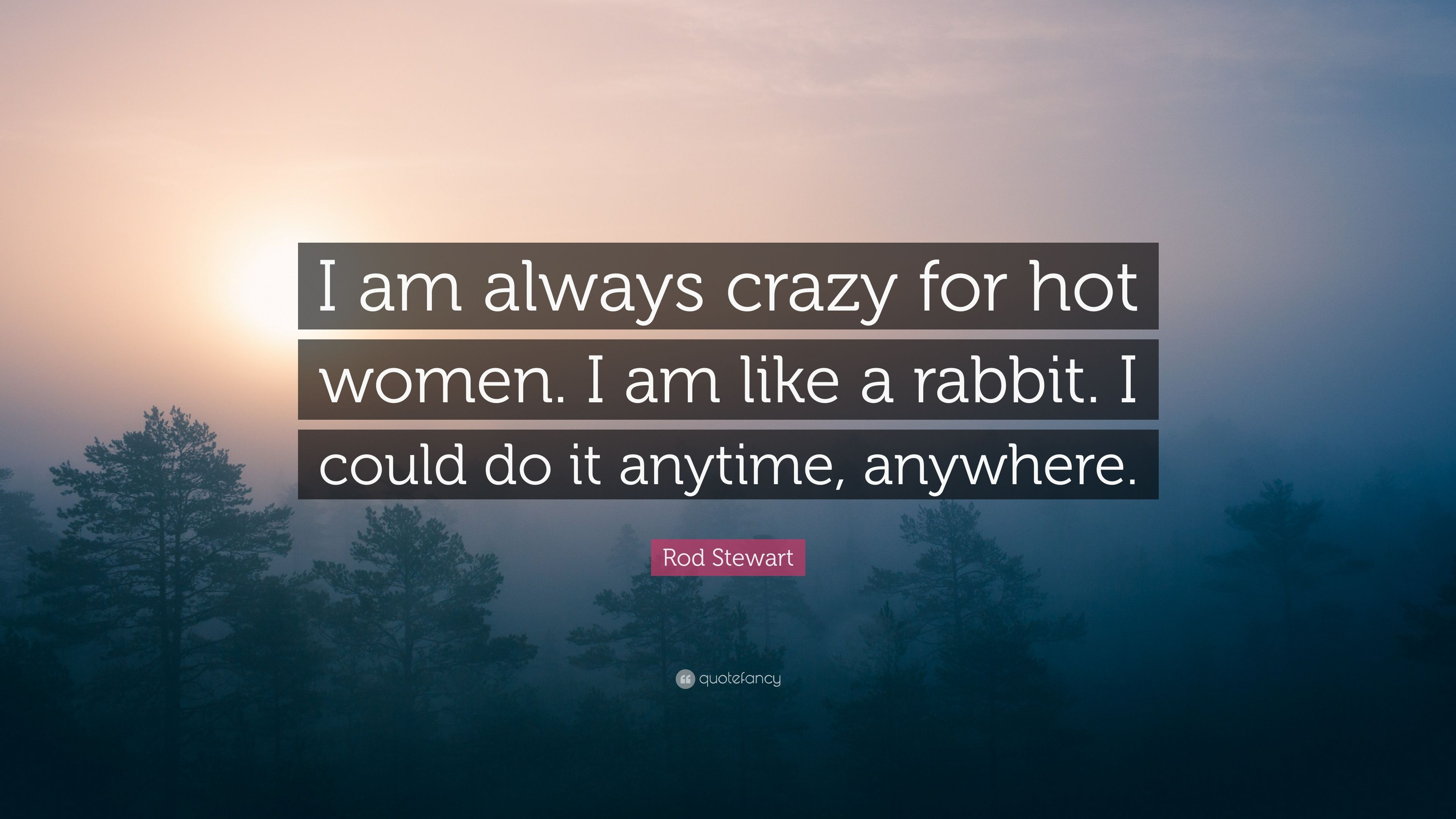 """Rod Stewart Quote: """"I am always crazy for hot women. I am like a ..."""